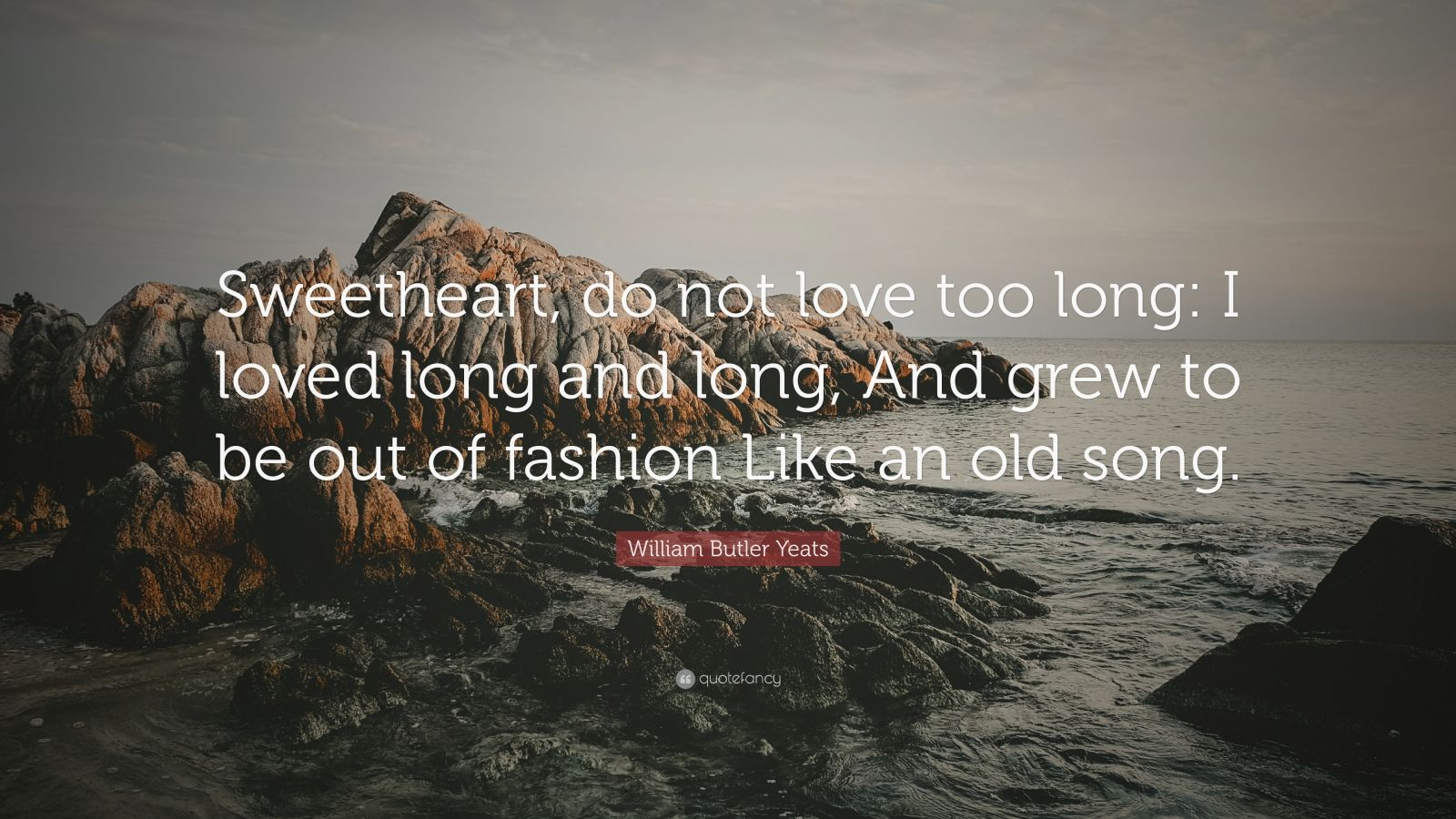 "William Butler Yeats Quote: ""Sweetheart, do not love too long: I loved long and long, And grew to be out of fashion Like an old song."""