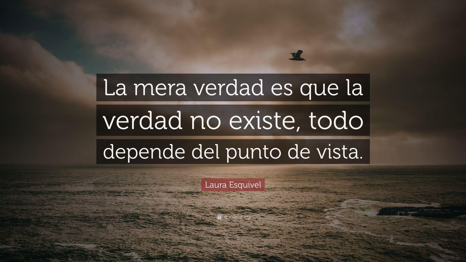 """Cita de Laura Esquivel: """"La verdad es que la verdad no existe, todo depende del punto de vista""""."""