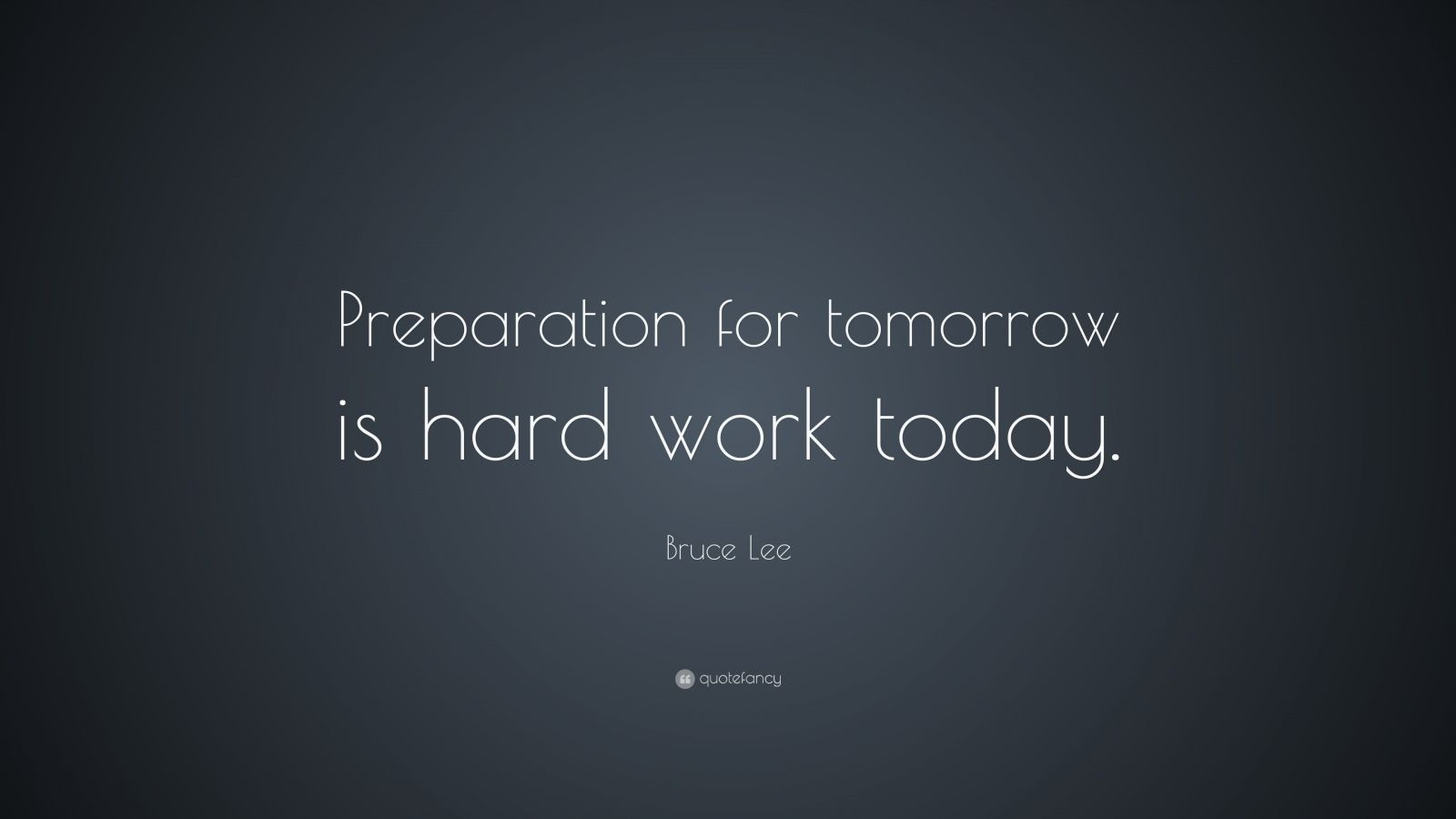 "Bruce Lee Quote: ""Preparation for tomorrow is hard work today."""