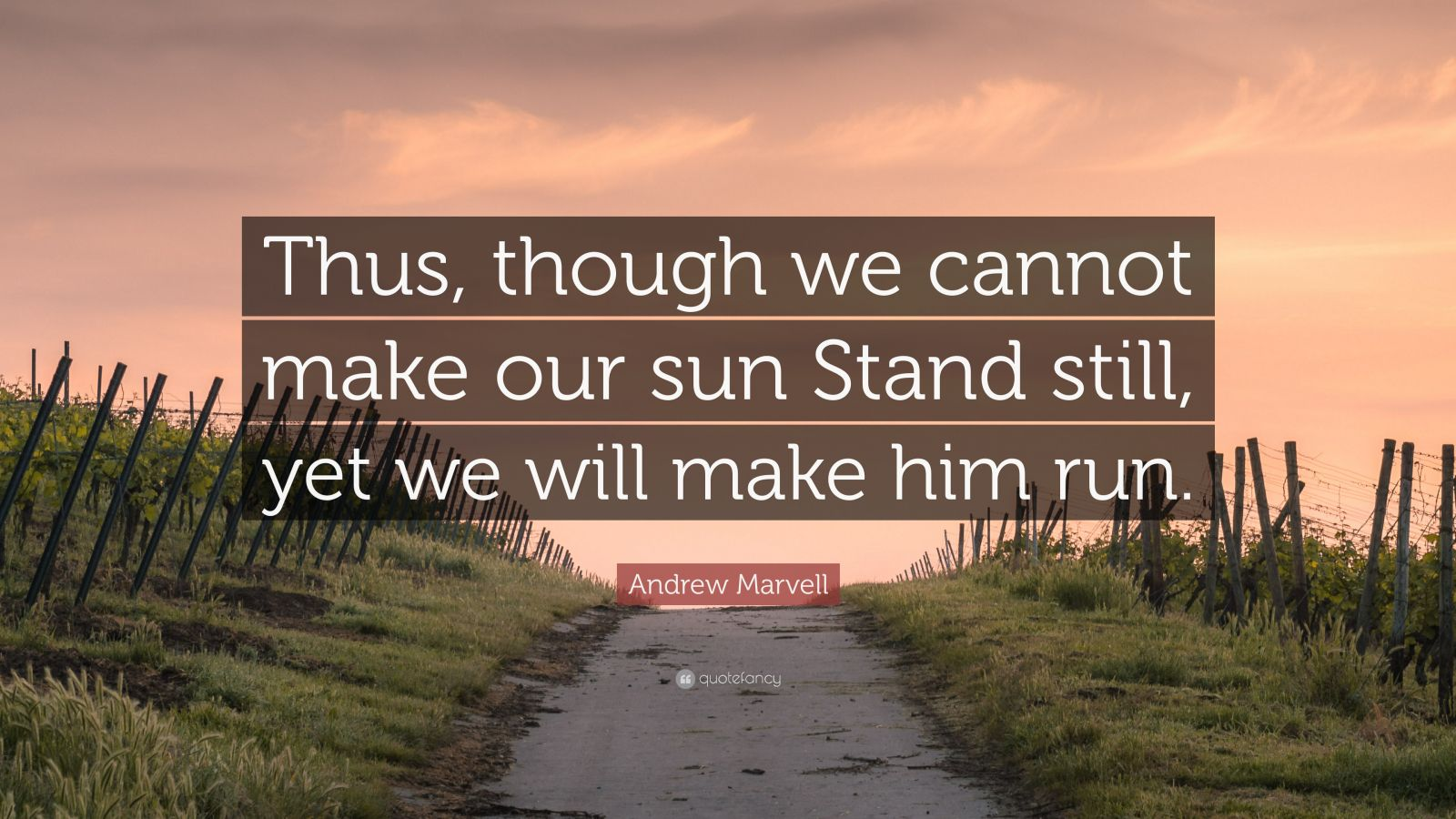 """Andrew Marvell Quote: """"Thus, though we cannot make our sun Stand still, yet we will make him run."""""""