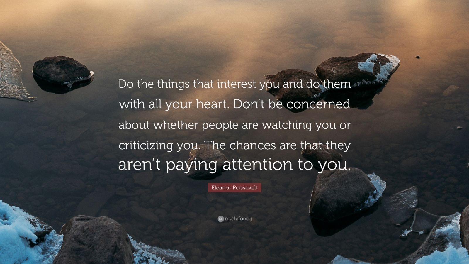 """Eleanor Roosevelt Quote: """"Do the things that interest you and do them with all your heart. Don't be concerned about whether people are watching you or criticizing you. The chances are that they aren't paying attention to you."""""""