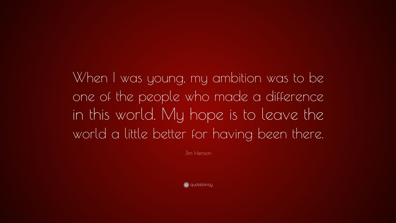 "Jim Henson Quote: ""When I was young, my ambition was to be one of the people who made a difference in this world. My hope is to leave the world a little better for having been there."""