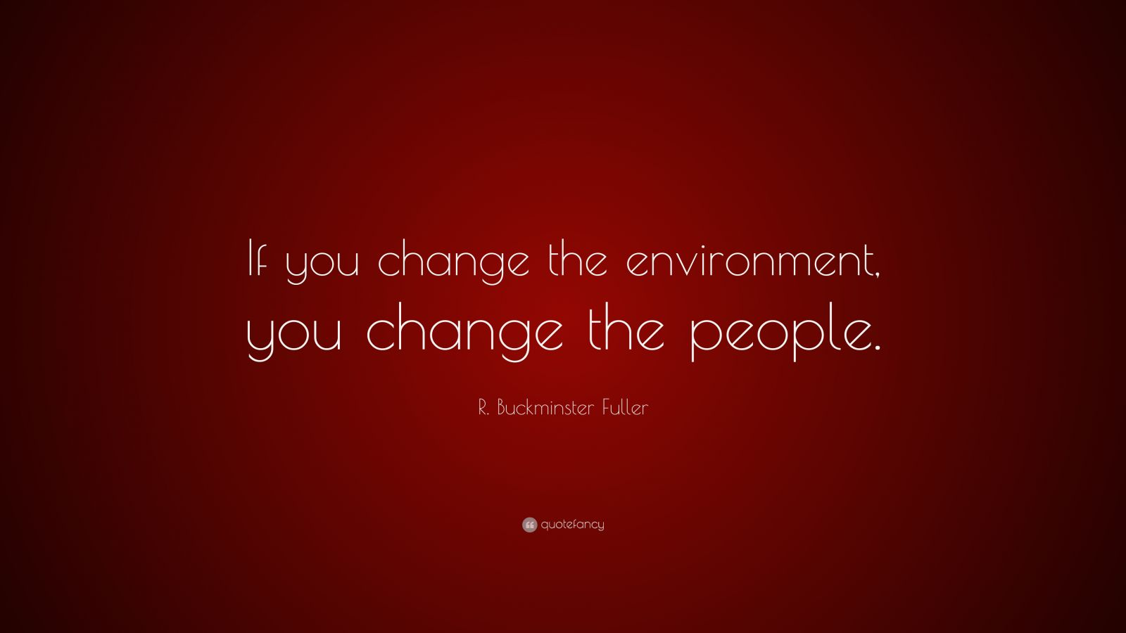 "R. Buckminster Fuller Quote: ""If you change the environment, you change the people."""