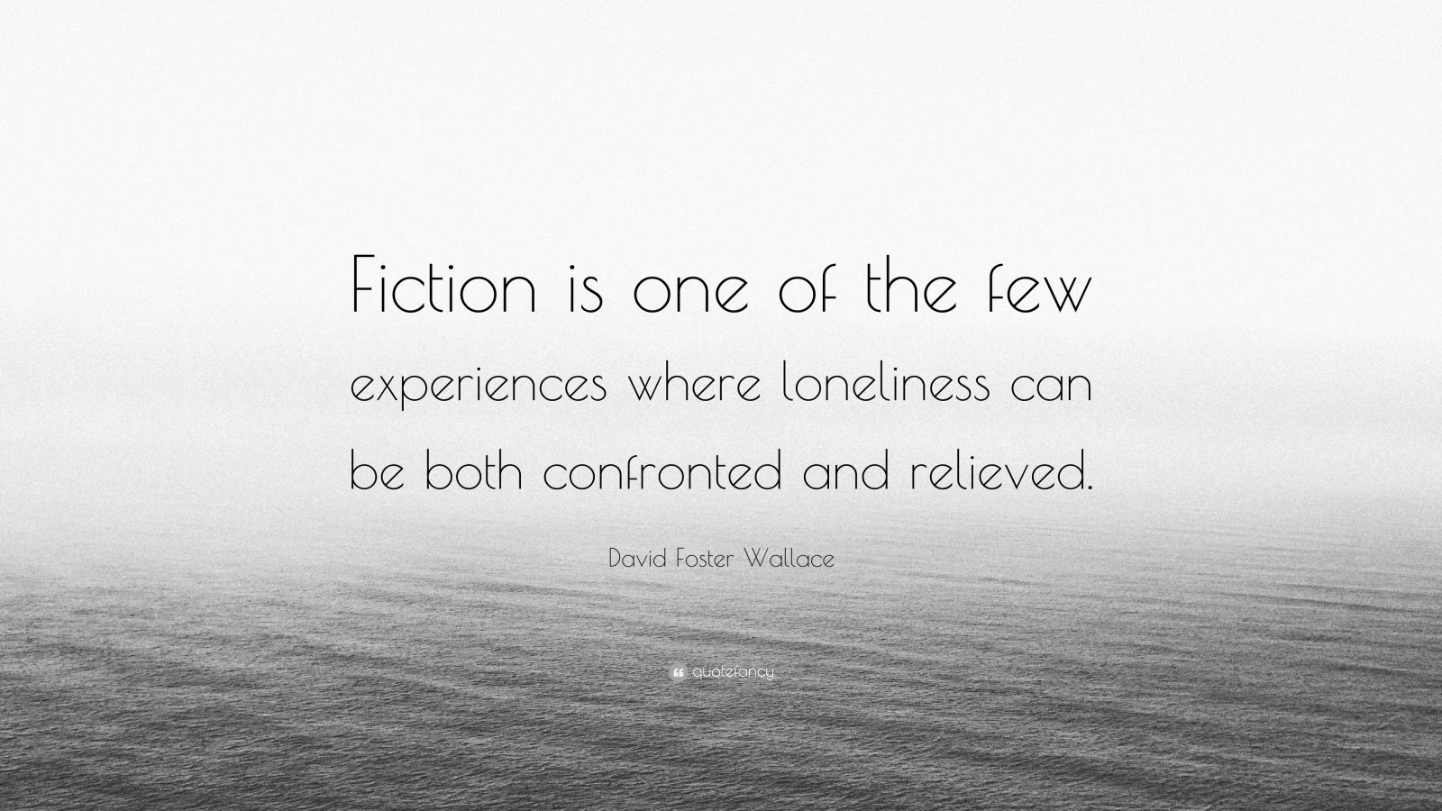 "David Foster Wallace Quote: ""Fiction is one of the few experiences where loneliness can be both confronted and relieved."""