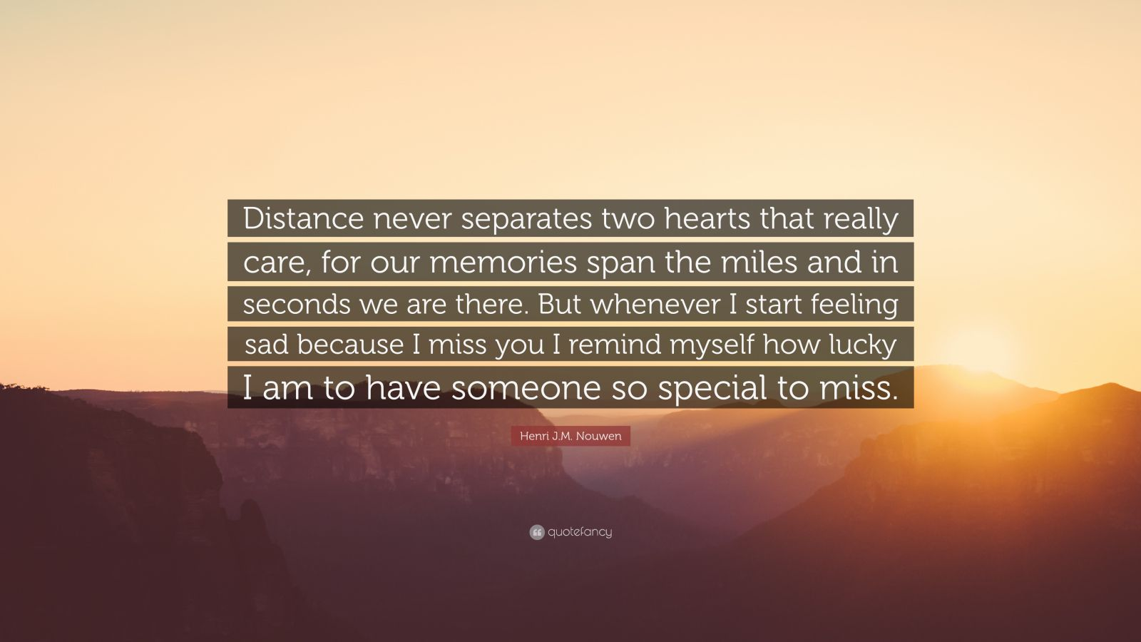 """Henri J.M. Nouwen Quote: """"Distance never separates two hearts that really care, for our memories span the miles and in seconds we are there. But whenever I start feeling sad because I miss you I remind myself how lucky I am to have someone so special to miss."""""""