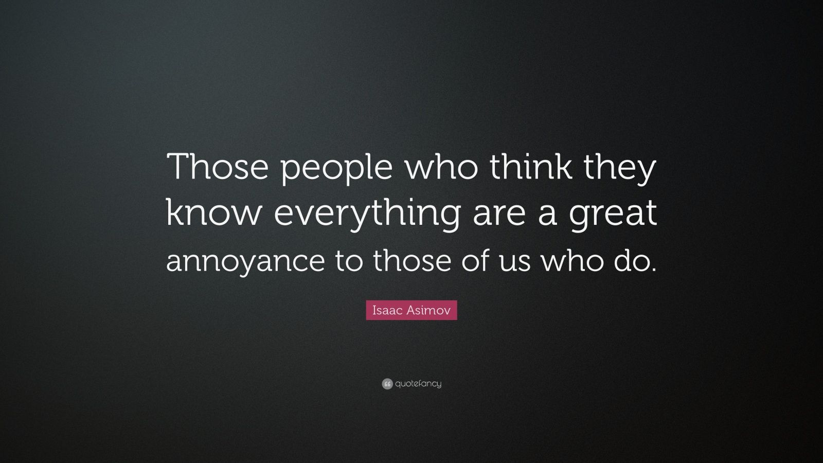 """Isaac Asimov Quote: """"Those people who think they know everything are a great annoyance to those of us who do."""""""