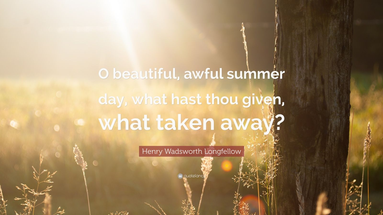 "Henry Wadsworth Longfellow Quote: ""O beautiful, awful summer day, what hast thou given, what taken away?"""
