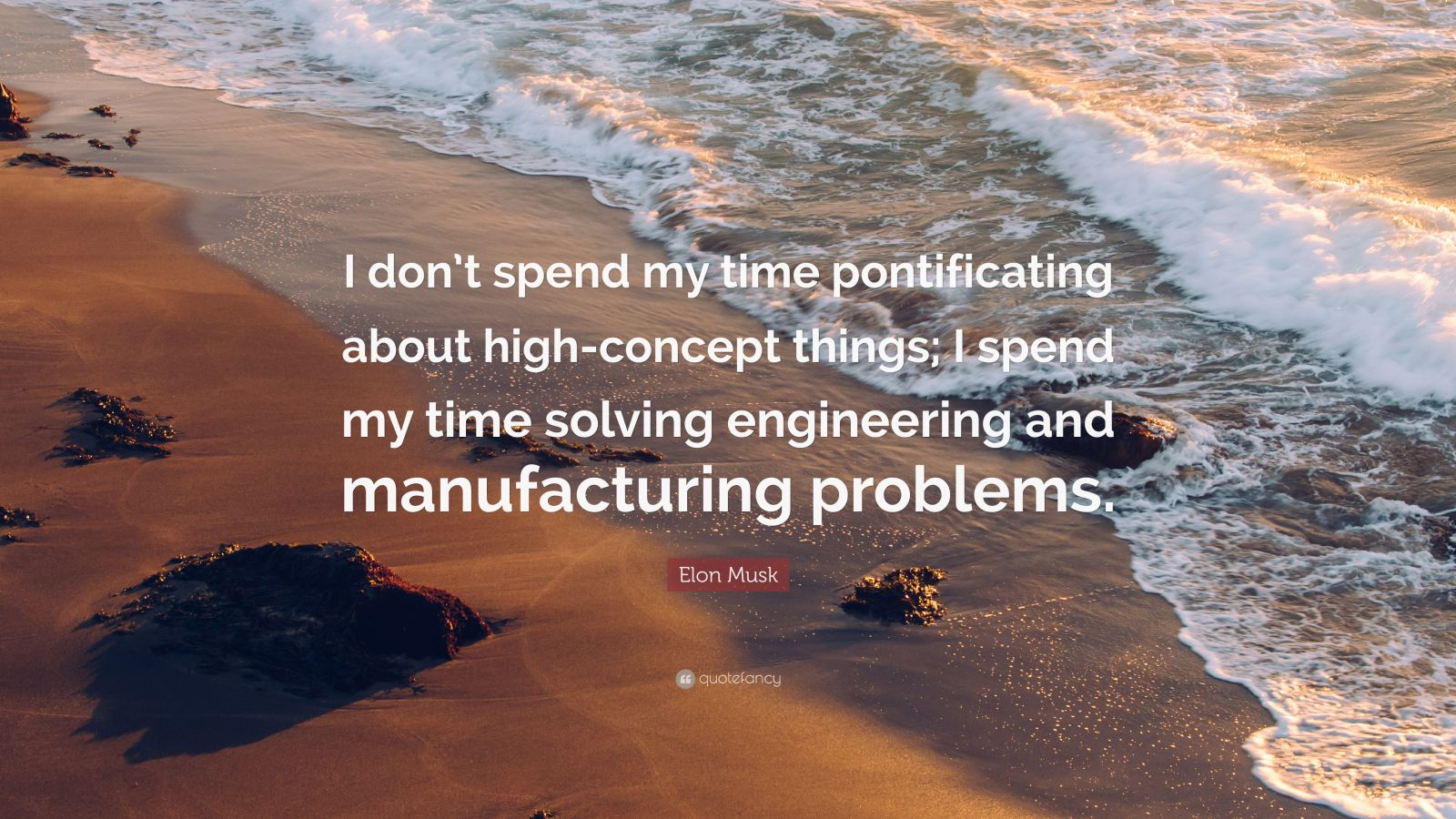 "Elon Musk Quote: ""I don't spend my time pontificating about high-concept things; I spend my time solving engineering and manufacturing problems."""