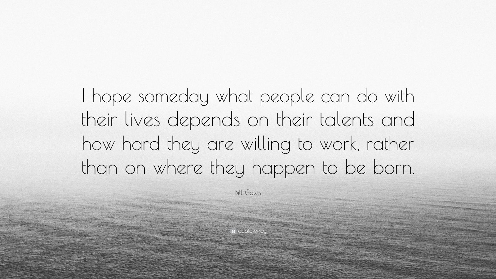 """Bill Gates Quote: """"I hope someday what people can do with their lives depends on their talents and how hard they are willing to work, rather than on where they happen to be born."""""""