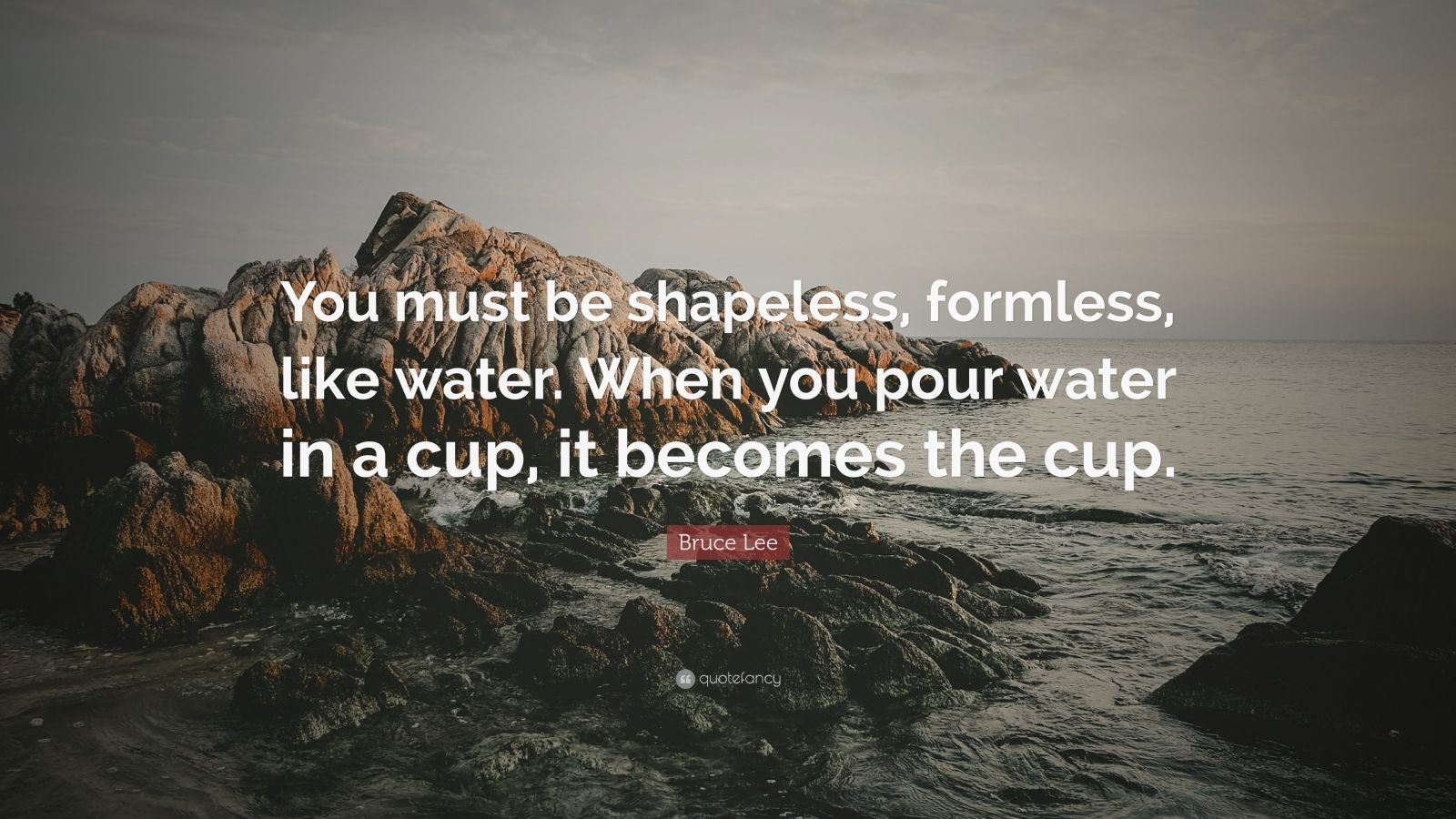 """Bruce Lee Quote: """"You must be shapeless, formless, like water. When you pour water in a cup, it becomes the cup."""""""