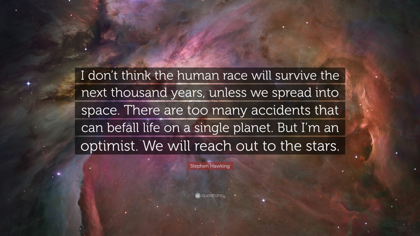 """Stephen Hawking Quote: """"I don't think the human race will survive the next thousand years, unless we spread into space. There are too many accidents that can befall life on a single planet. But I'm an optimist. We will reach out to the stars."""""""
