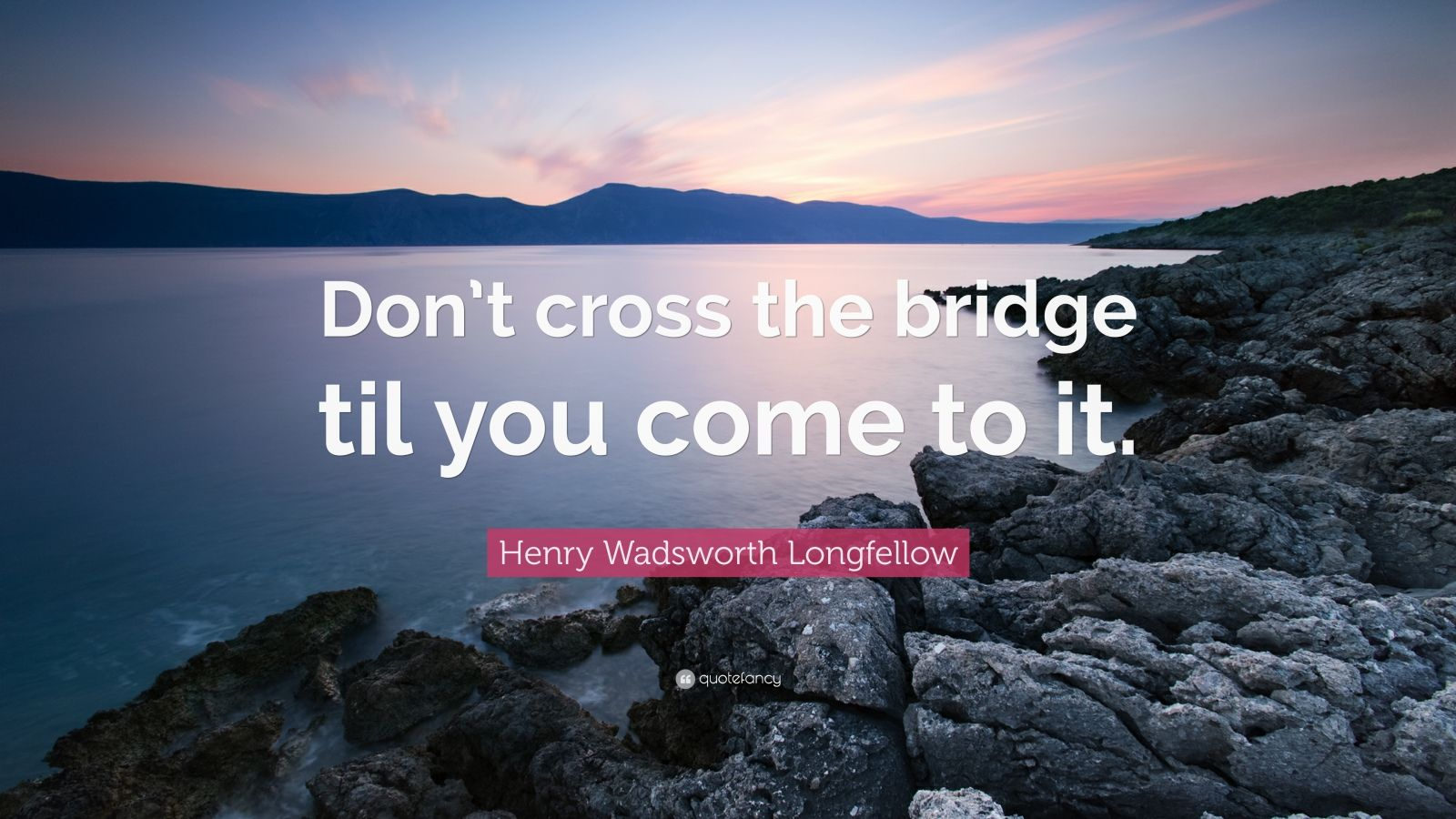 "Henry Wadsworth Longfellow Quote: ""Don't cross the bridge til you come to it."""