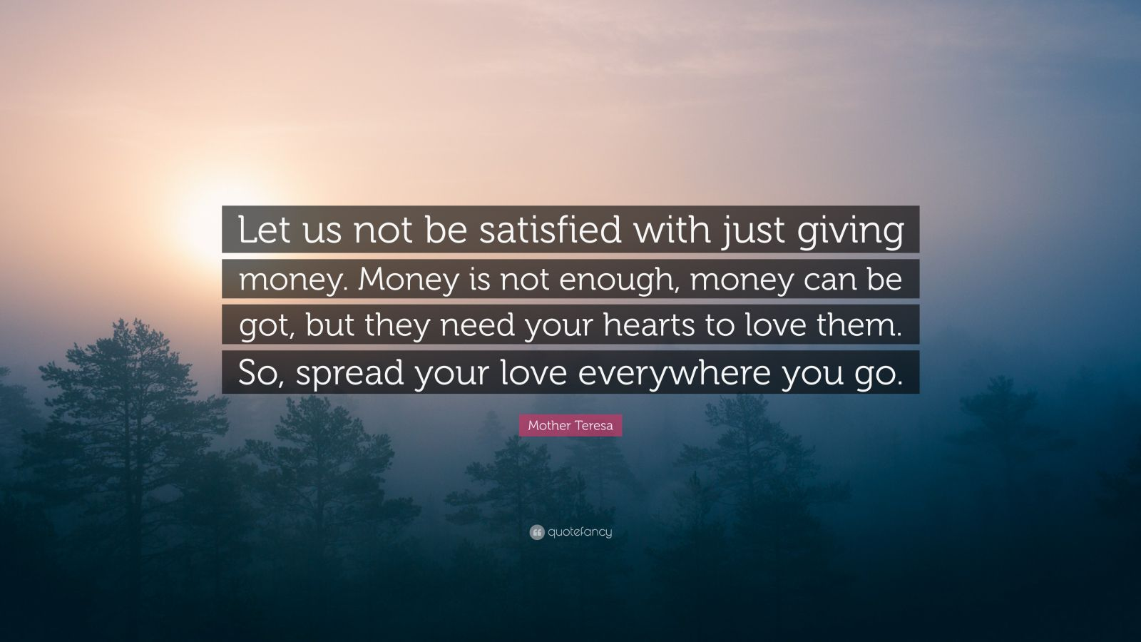 "Mother Teresa Quote: ""Let us not be satisfied with just giving money. Money is not enough, money can be got, but they need your hearts to love them. So, spread your love everywhere you go."""