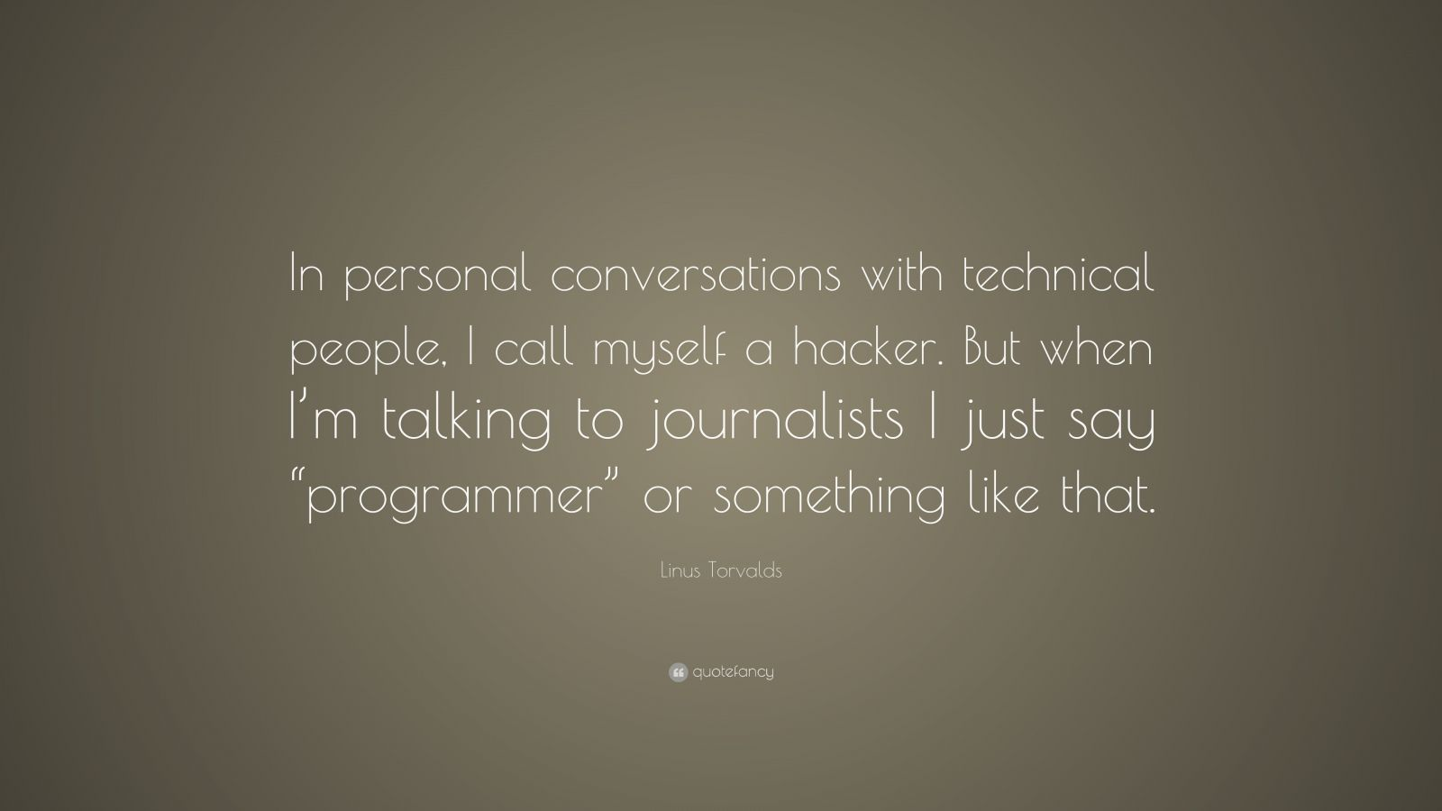"""Linus Torvalds Quote: """"In personal conversations with technical people, I call myself a hacker. But when I'm talking to journalists I just say """"programmer"""" or something like that."""""""