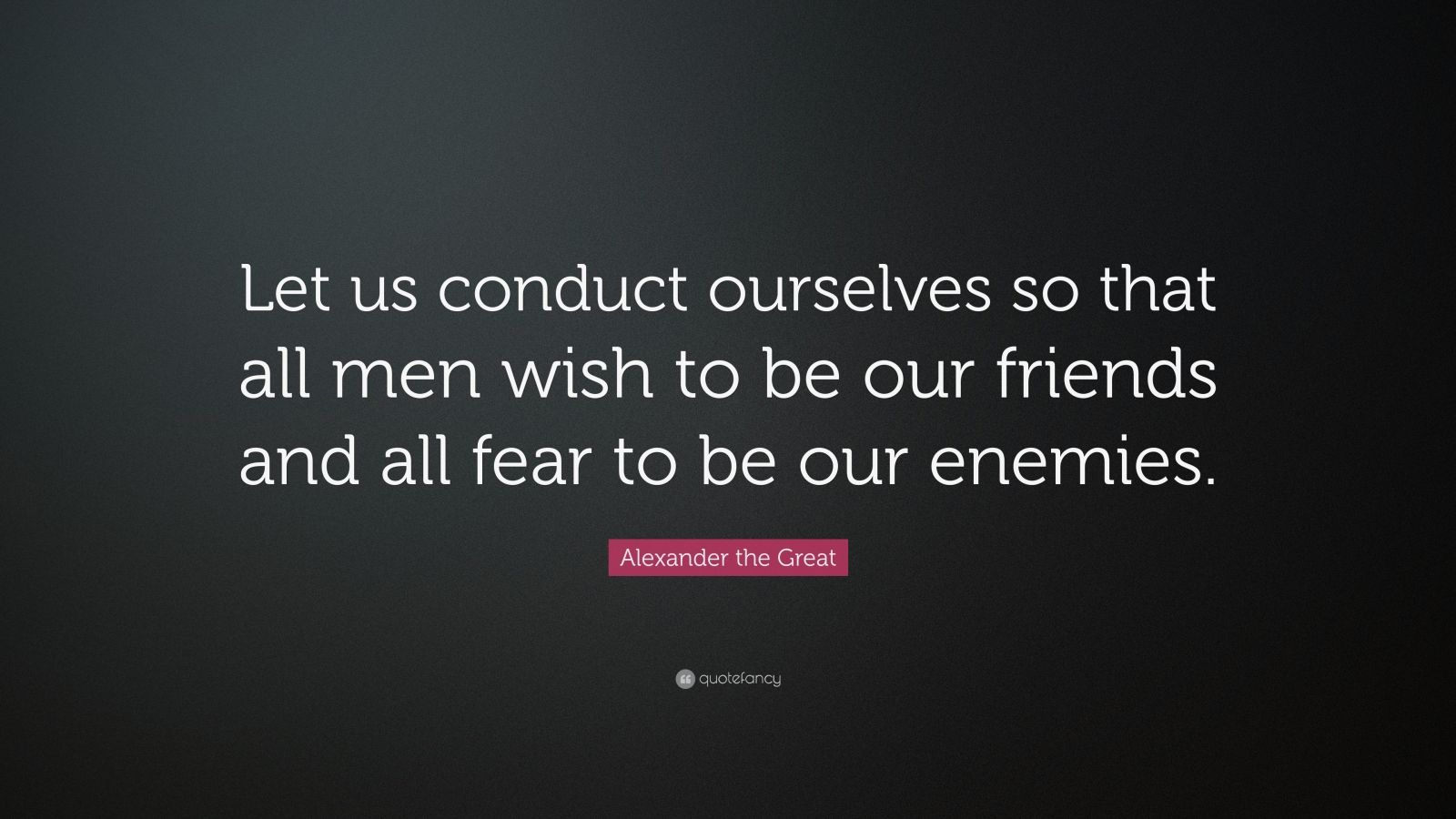 "Great Quotes: Alexander The Great Quote: ""Let Us Conduct Ourselves So"