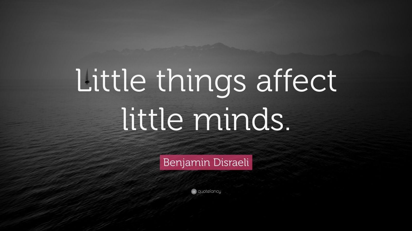 "Sarcastic Quotes: ""Little things affect little minds."" — Benjamin Disraeli"