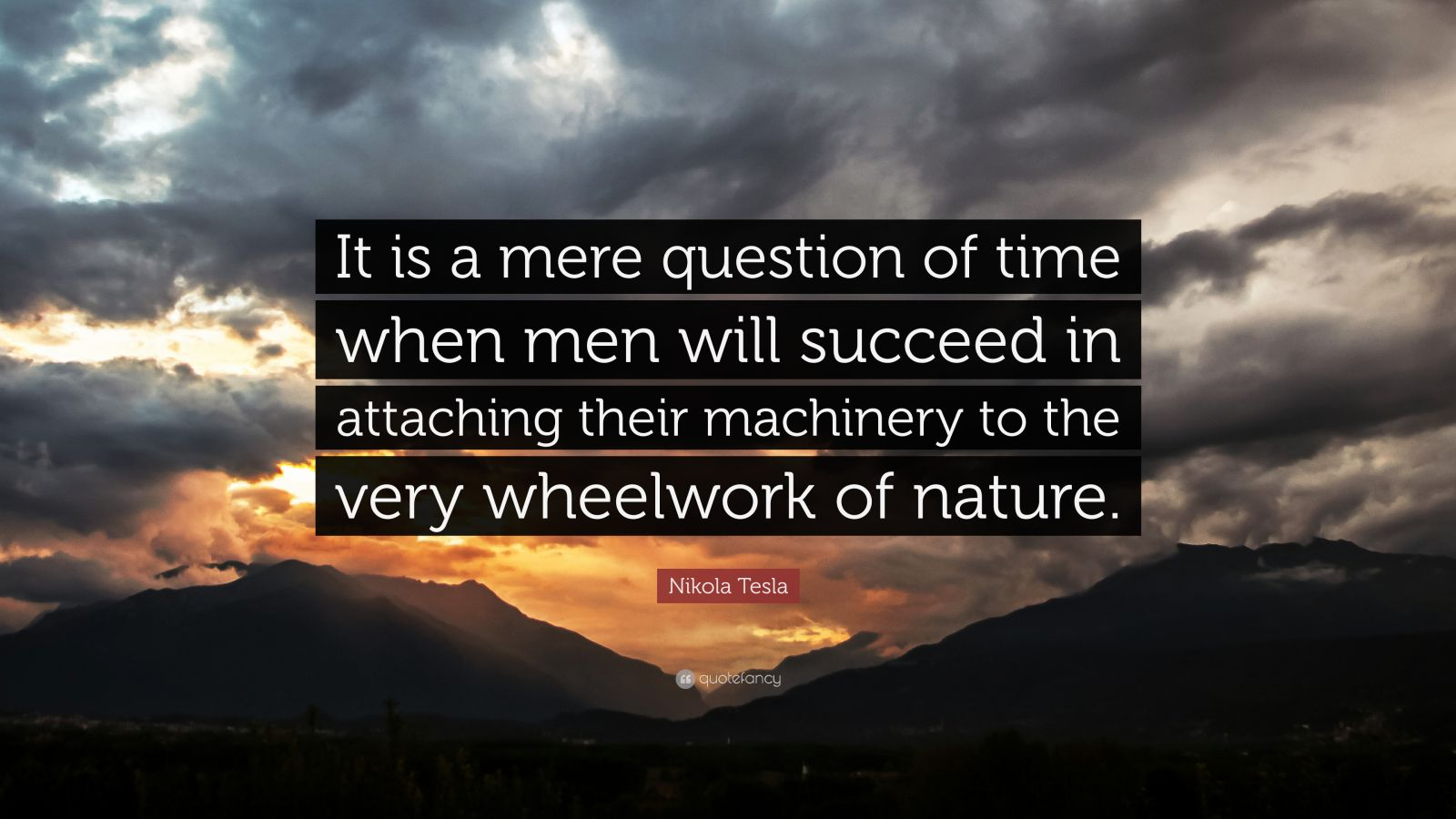 """Nikola Tesla Quote: """"It is a mere question of time when men will succeed in attaching their machinery to the very wheelwork of nature."""""""