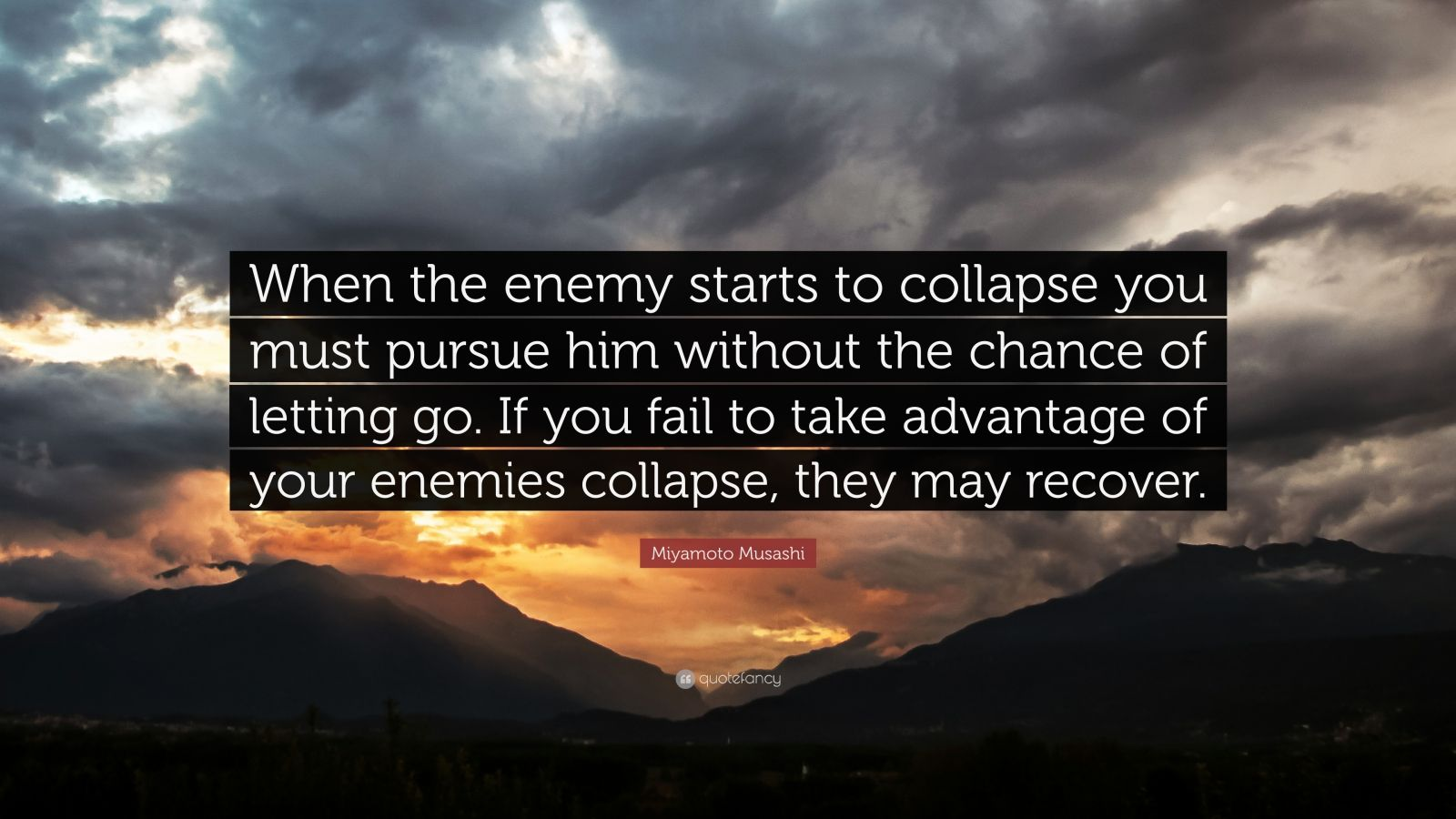 """Miyamoto Musashi Quote: """"When the enemy starts to collapse you must pursue him without the chance of letting go. If you fail to take advantage of your enemies collapse, they may recover."""""""