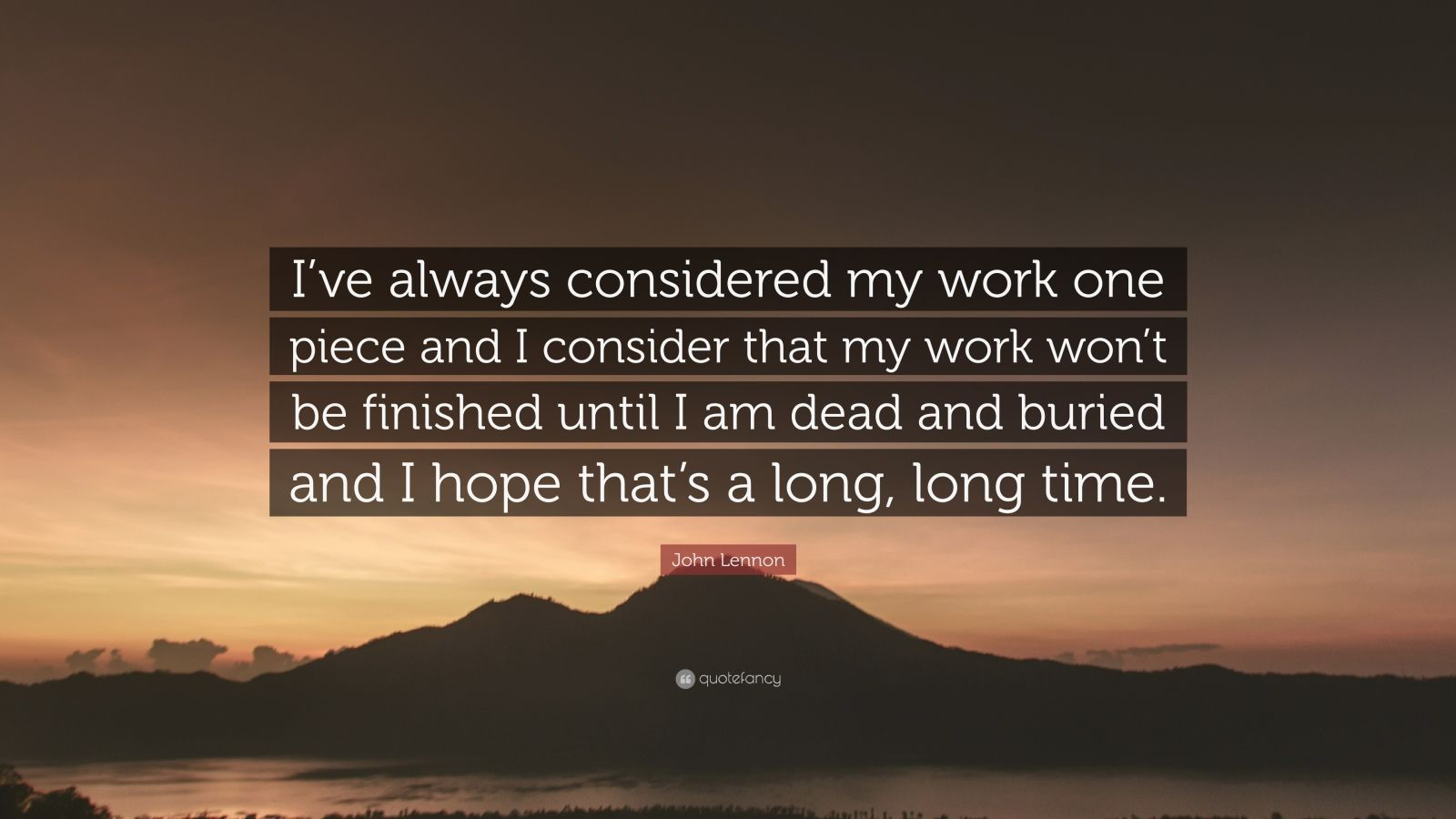 "John Lennon Quote: ""I've always considered my work one piece and I consider that my work won't be finished until I am dead and buried and I hope that's a long, long time."""