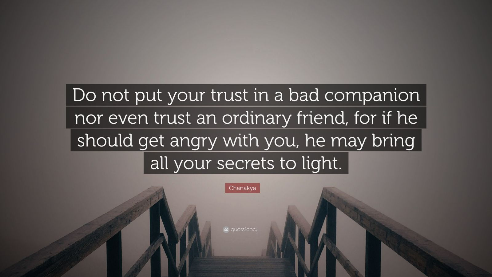 """Chanakya Quote: """"Do not put your trust in a bad companion nor even trust an ordinary friend, for if he should get angry with you, he may bring all your secrets to light."""""""