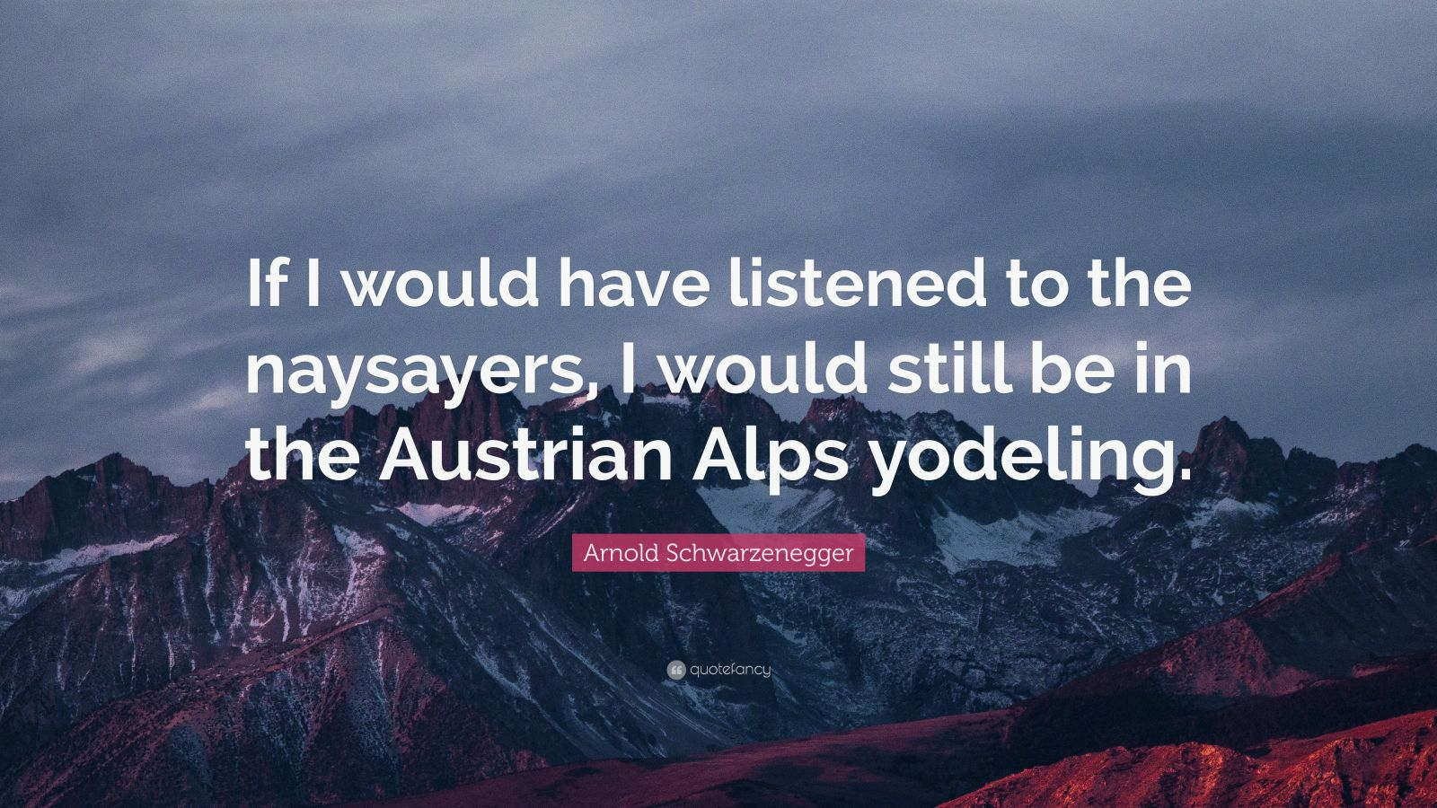 "Arnold Schwarzenegger Quote: ""If I would have listened to the naysayers, I would still be in the Austrian Alps yodeling."""