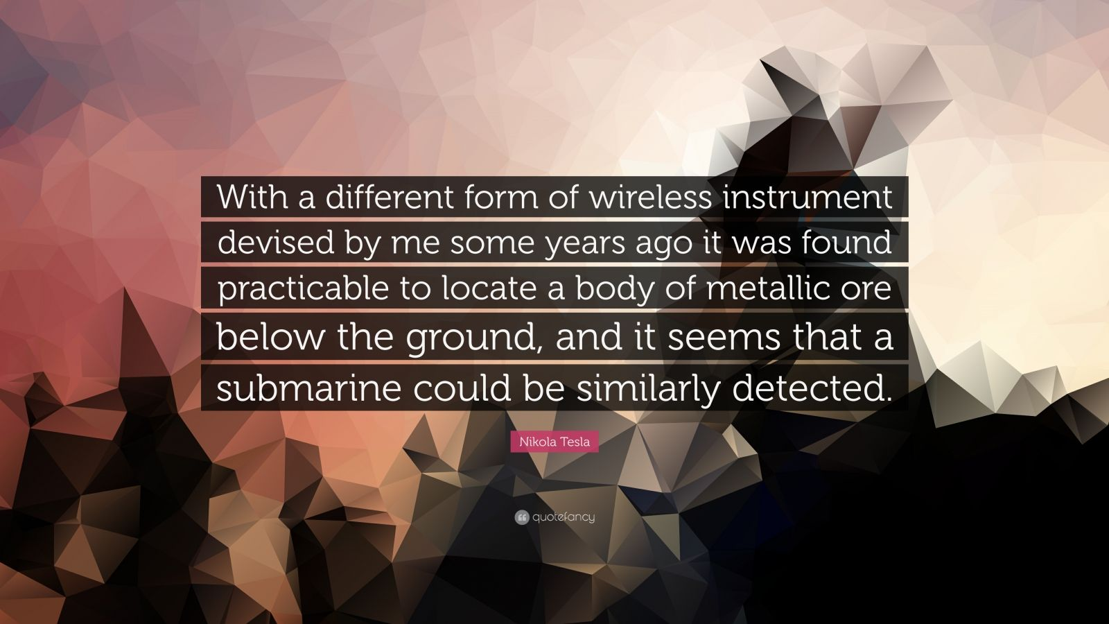 "Nikola Tesla Quote: ""With a different form of wireless instrument devised by me some years ago it was found practicable to locate a body of metallic ore below the ground, and it seems that a submarine could be similarly detected."""