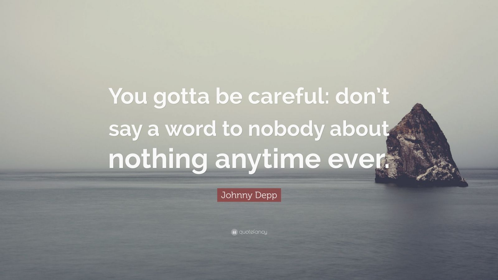 "Johnny Depp Quote: ""You gotta be careful: don't say a word to nobody about nothing anytime ever."""