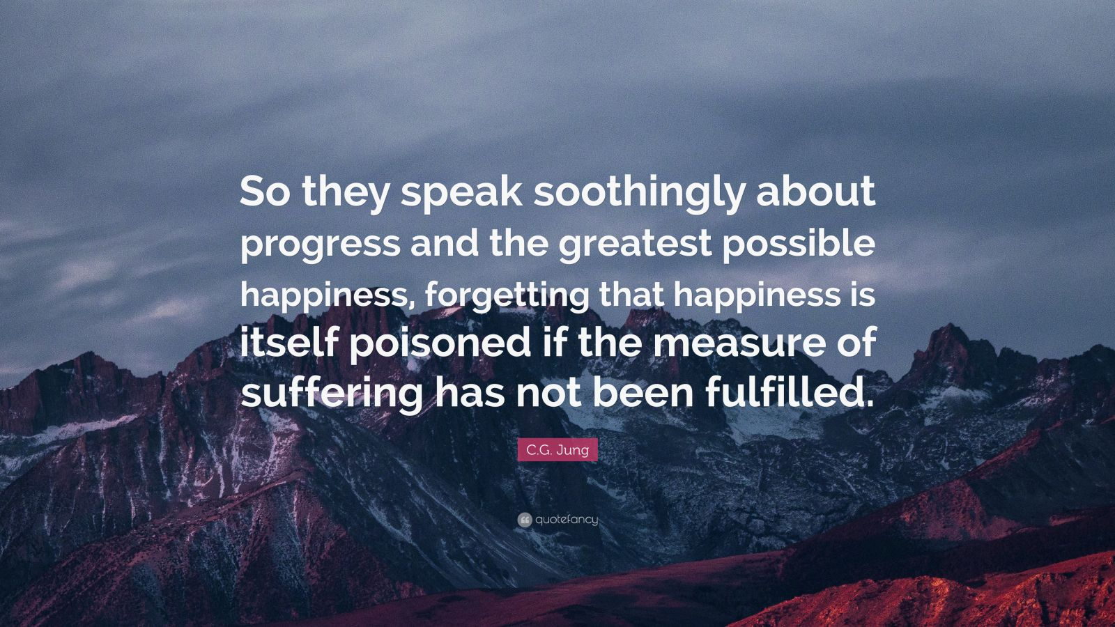 """C.G. Jung Quote: """"So they speak soothingly about progress and the greatest possible happiness, forgetting that happiness is itself poisoned if the measure of suffering has not been fulfilled."""""""