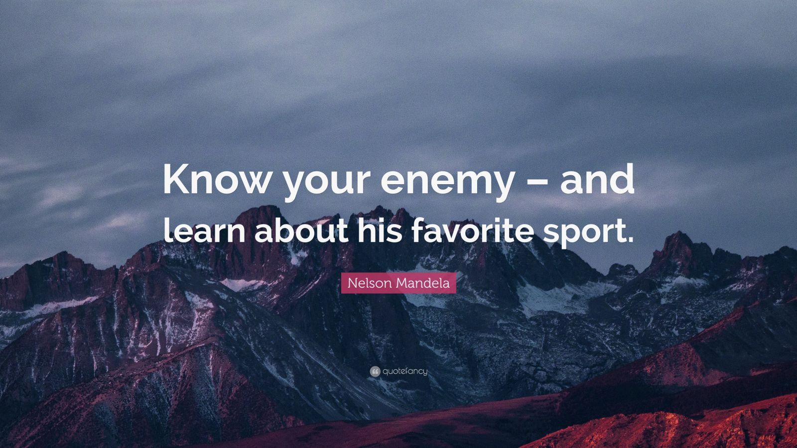 "Nelson Mandela Quote: ""Know your enemy – and learn about his favorite sport."""