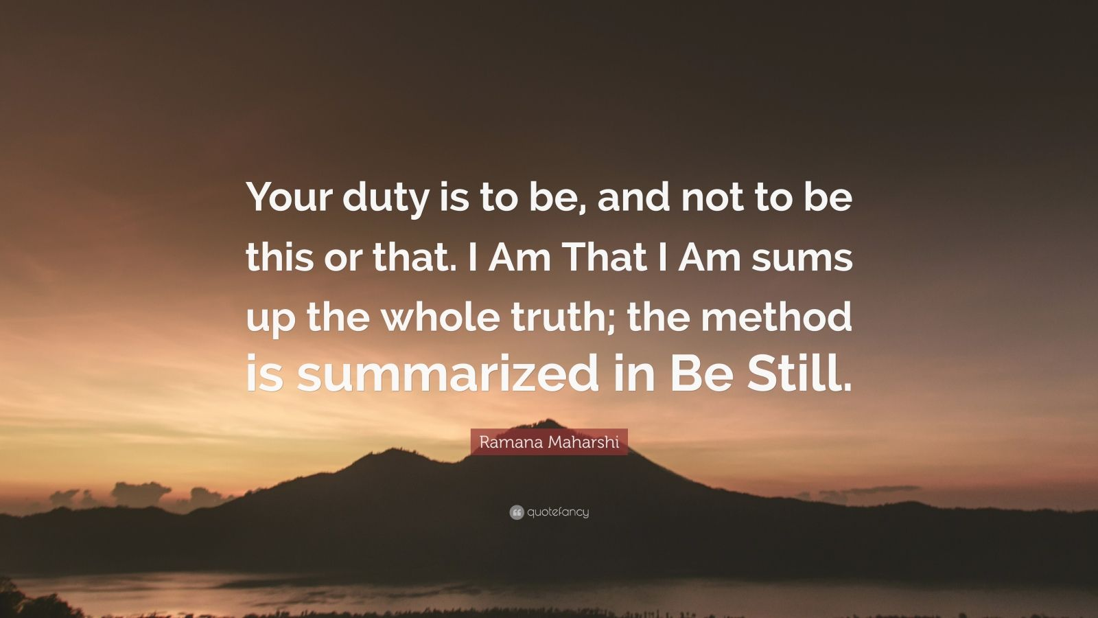 """Ramana Maharshi Quote: """"Your duty is to be, and not to be this or that. I Am That I Am sums up the whole truth; the method is summarized in Be Still."""""""