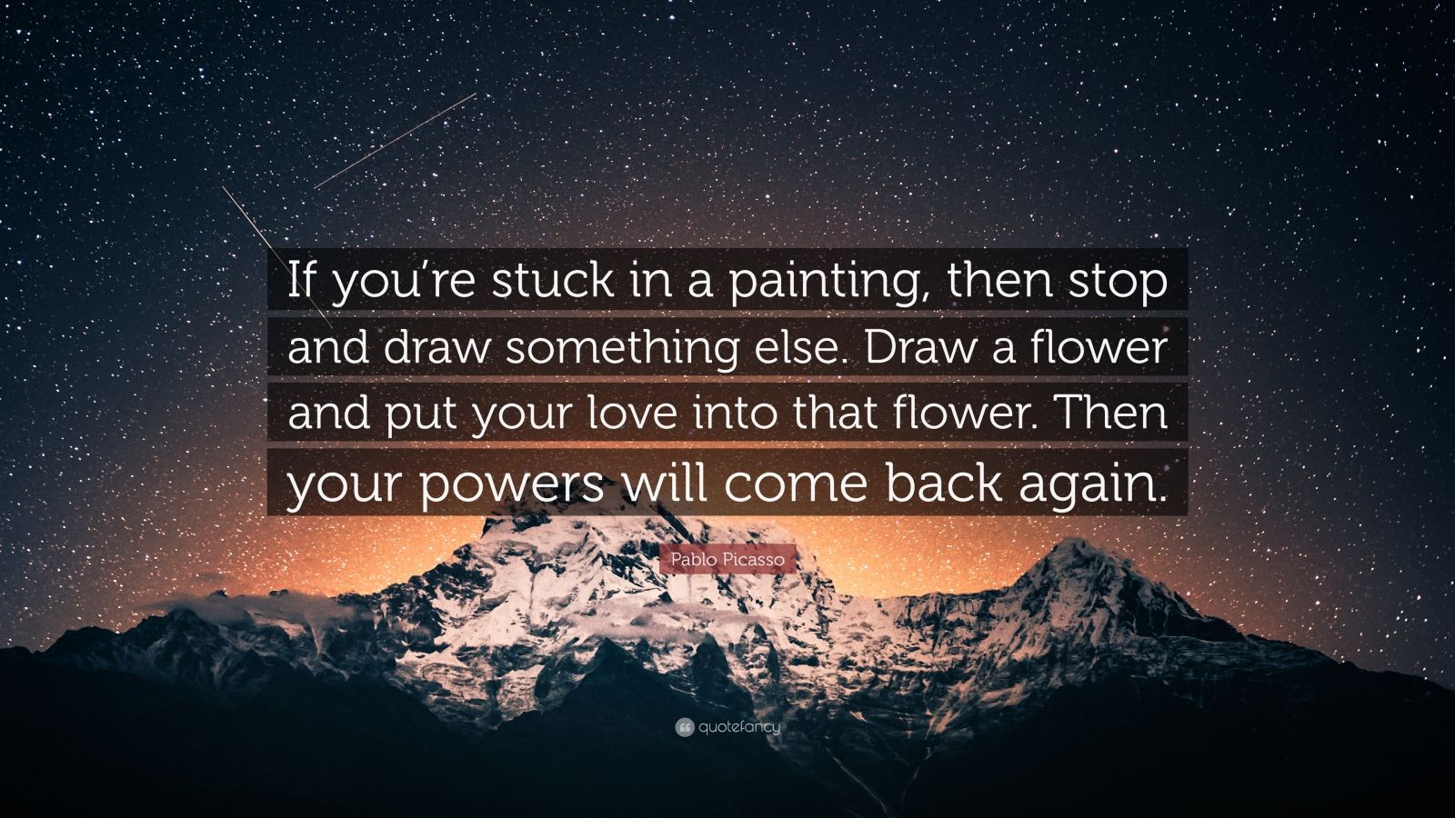 "Pablo Picasso Quote: ""If you're stuck in a painting, then stop and draw something else. Draw a flower and put your love into that flower. Then your powers will come back again."""