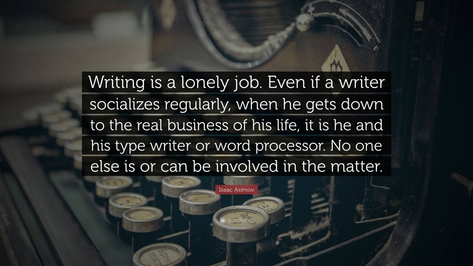 """Isaac Asimov Quote: """"Writing is a lonely job. Even if a writer socializes regularly, when he gets down to the real business of his life, it is he and his type writer or word processor. No one else is or can be involved in the matter."""""""