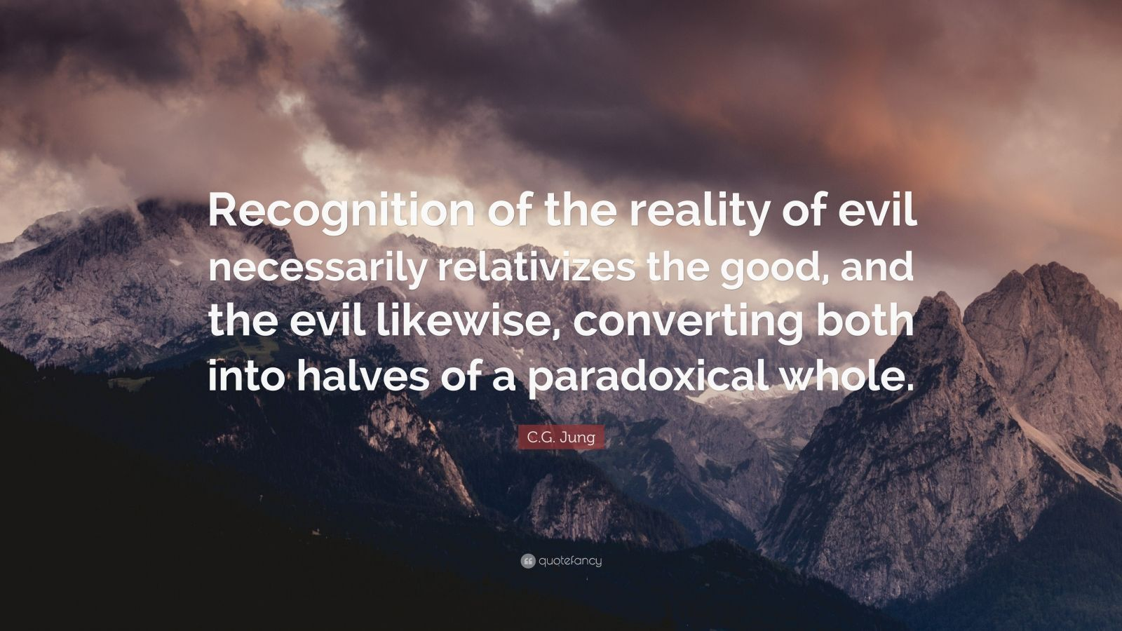 """C.G. Jung Quote: """"Recognition of the reality of evil necessarily relativizes the good, and the evil likewise, converting both into halves of a paradoxical whole."""""""