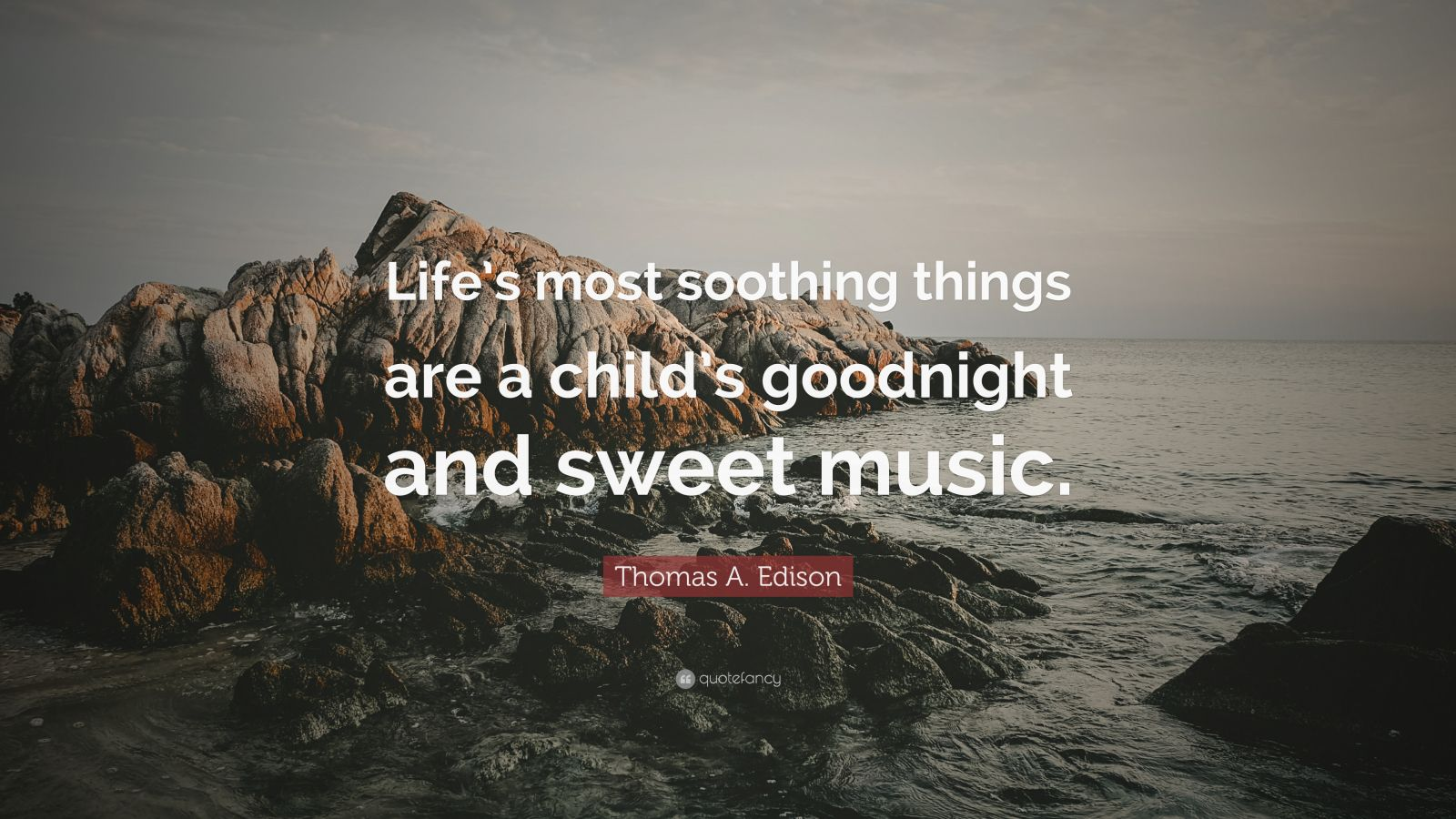 "Thomas A. Edison Quote: ""Life's most soothing things are a child's goodnight and sweet music."""