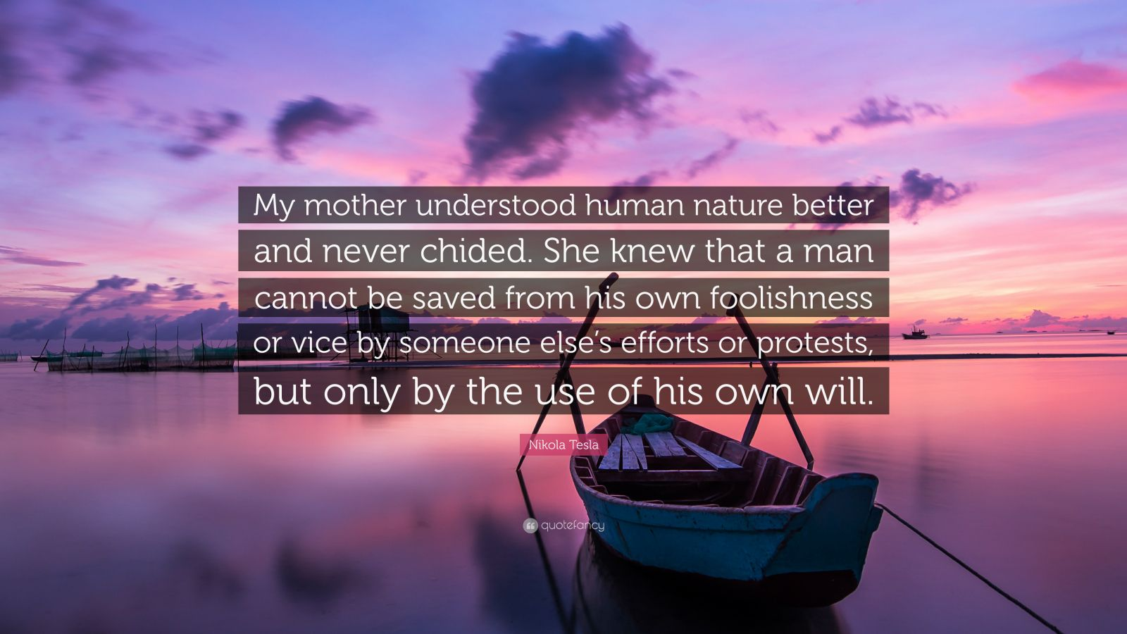 """Nikola Tesla Quote: """"My mother understood human nature better and never chided. She knew that a man cannot be saved from his own foolishness or vice by someone else's efforts or protests, but only by the use of his own will."""""""