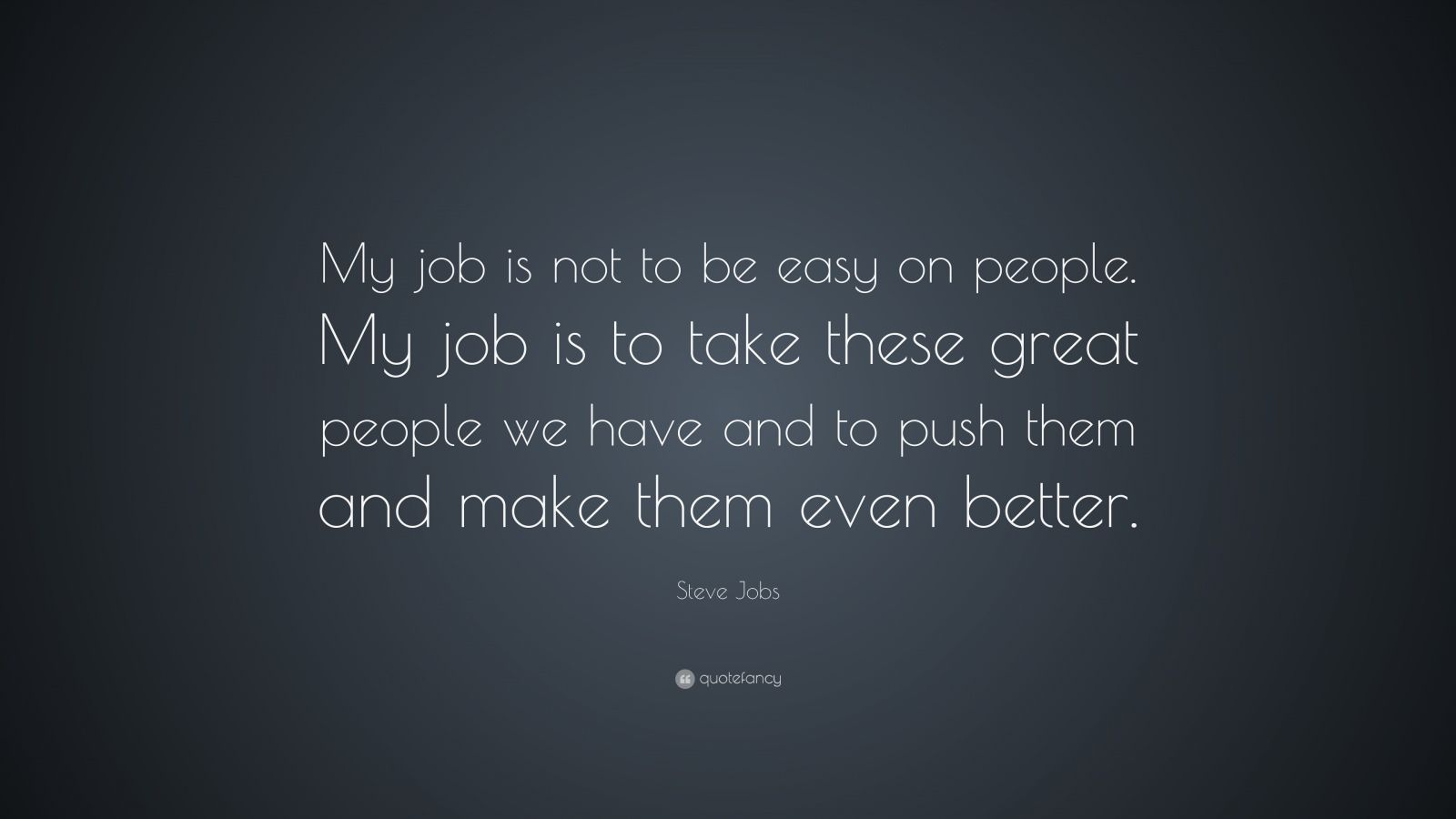"Steve Jobs Quote: ""My job is not to be easy on people. My job is to take these great people we have and to push them and make them even better."""