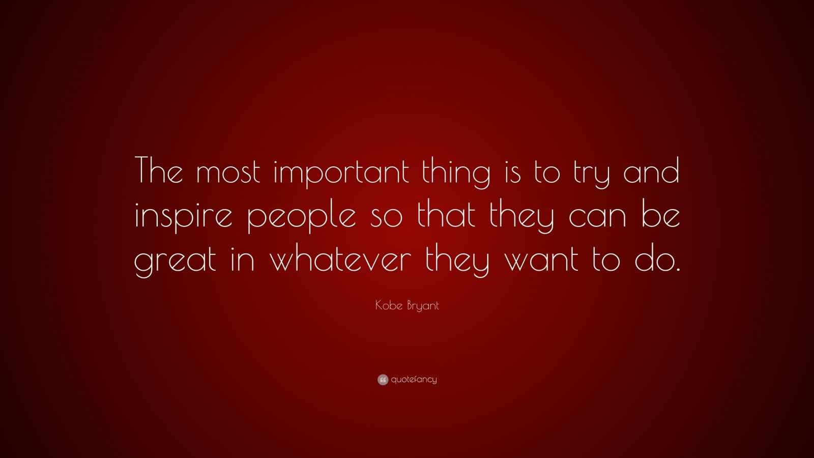"""Kobe Bryant Quote: """"The most important thing is to try and inspire people so that they can be great in whatever they want to do."""""""