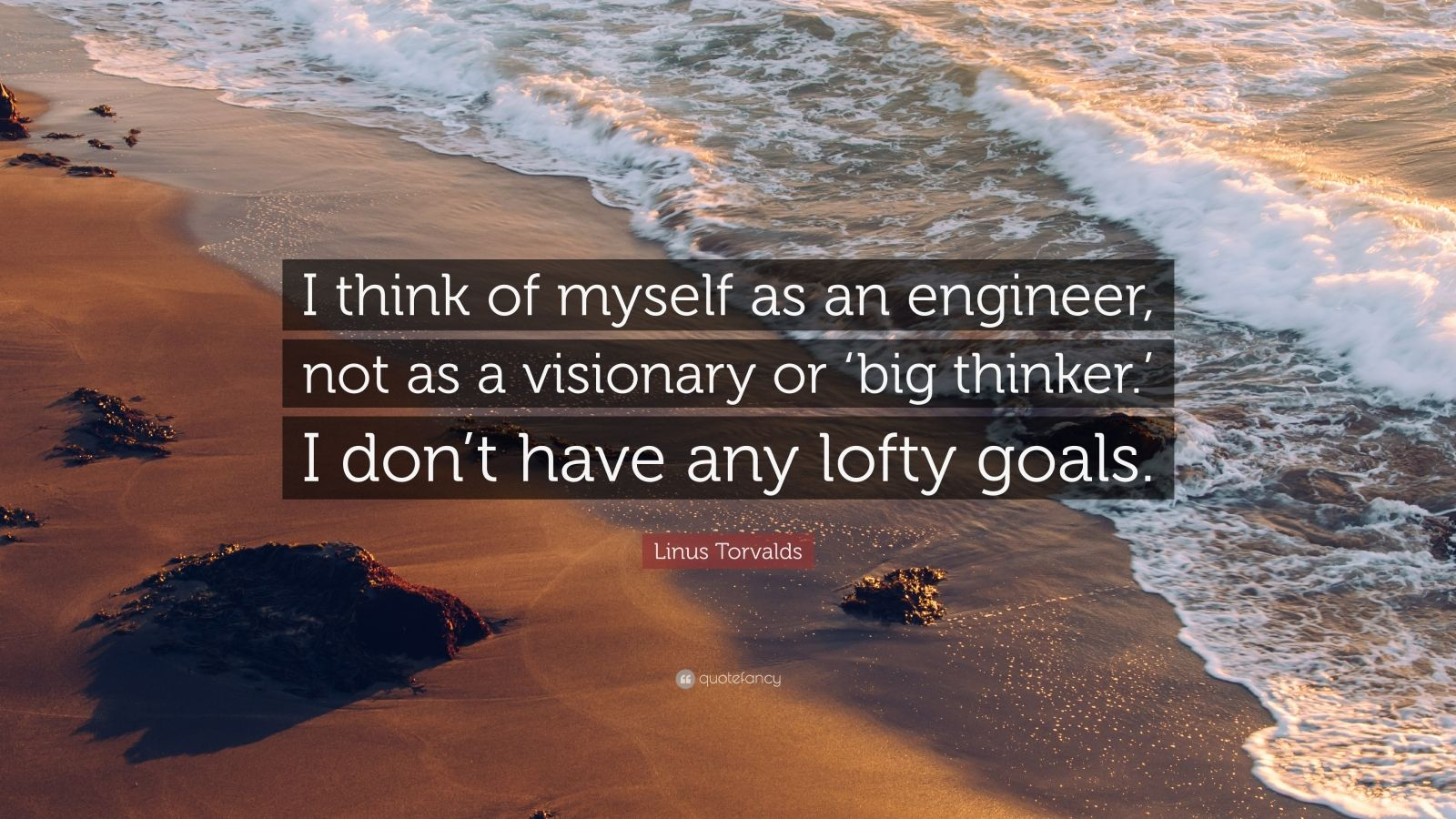 "Linus Torvalds Quote: ""I think of myself as an engineer, not as a visionary or 'big thinker.' I don't have any lofty goals."""