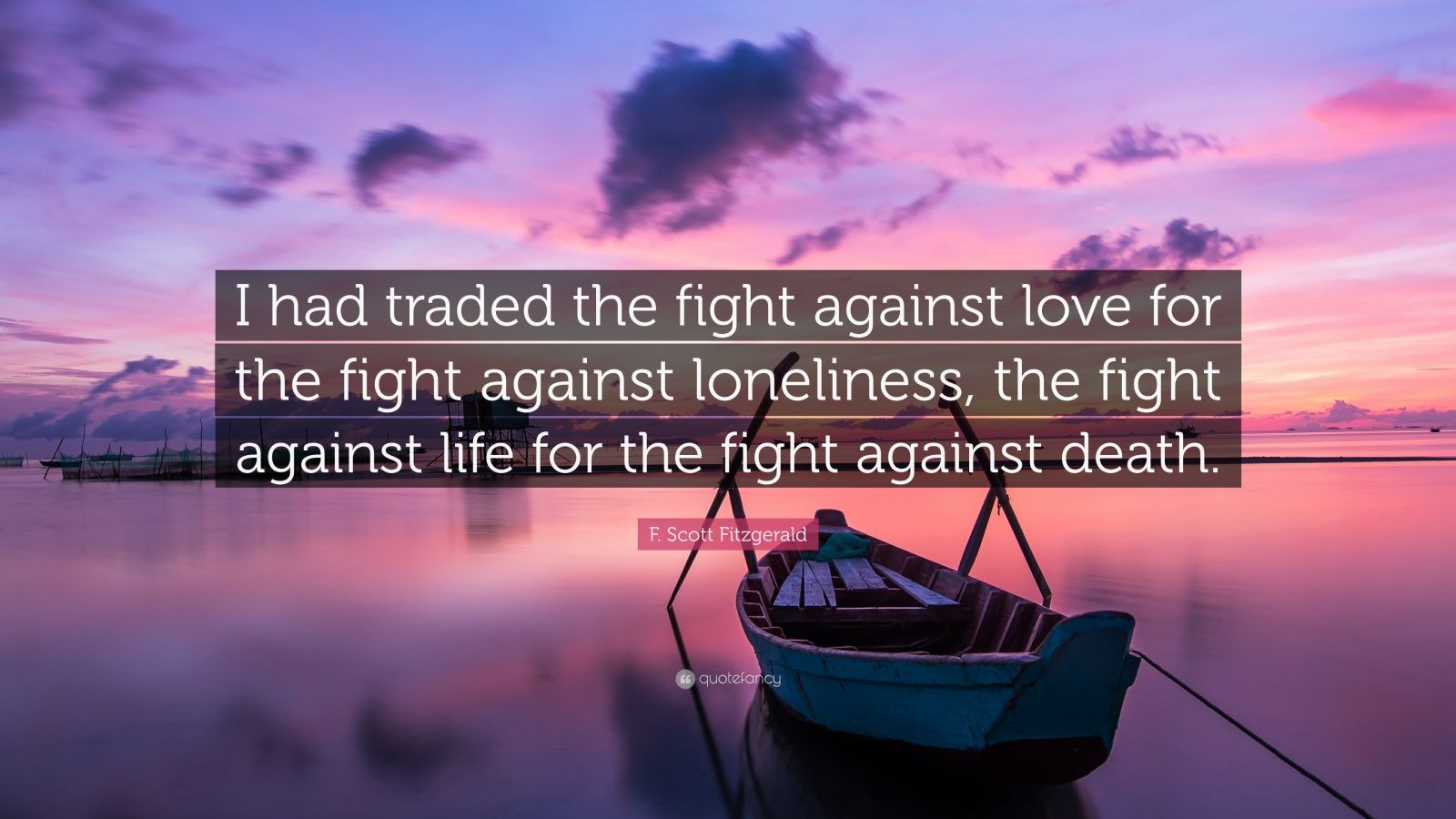 "F. Scott Fitzgerald Quote: ""I had traded the fight against love for the fight against loneliness, the fight against life for the fight against death."""