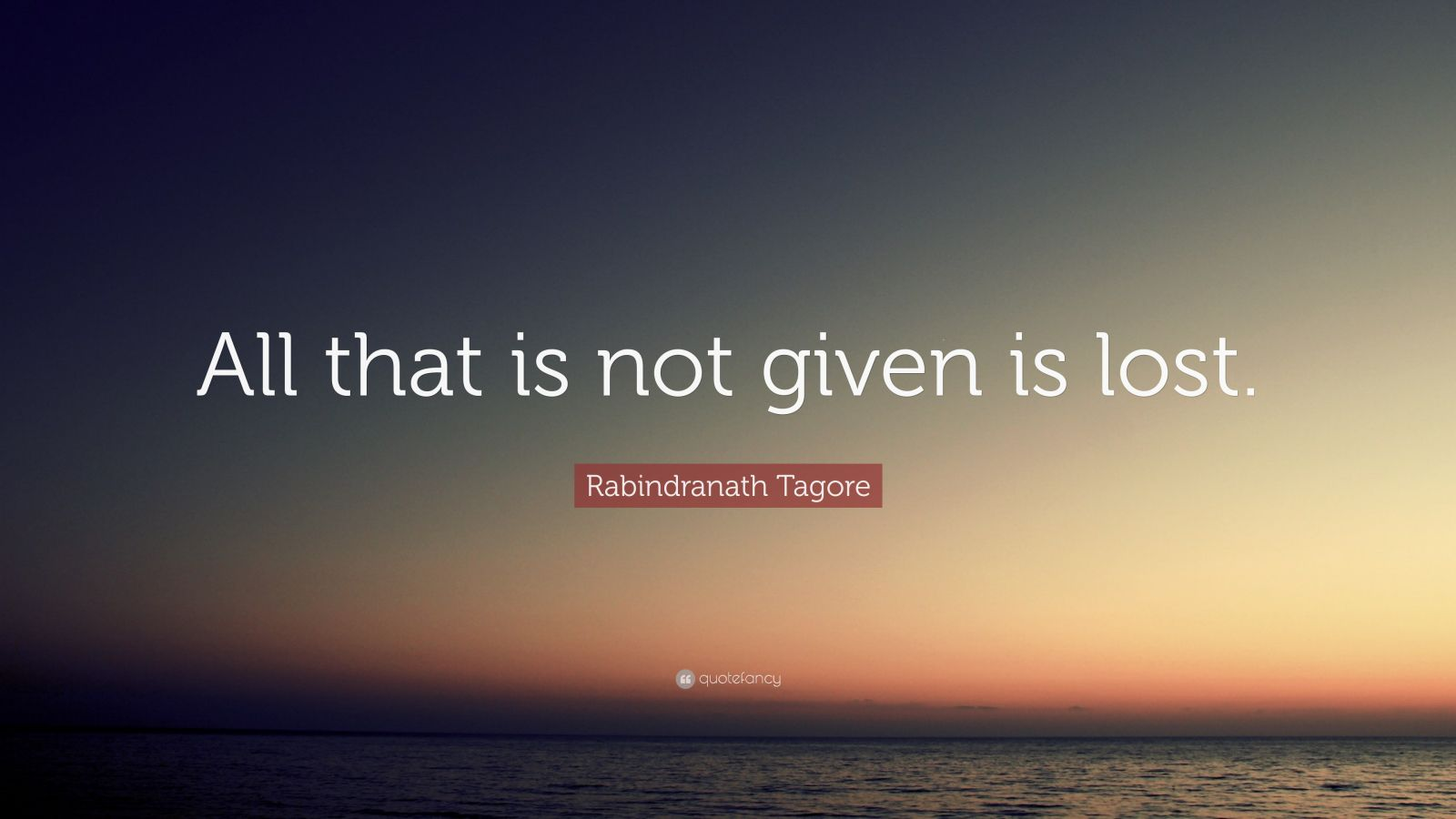 "Rabindranath Tagore Quote: ""All that is not given is lost."""
