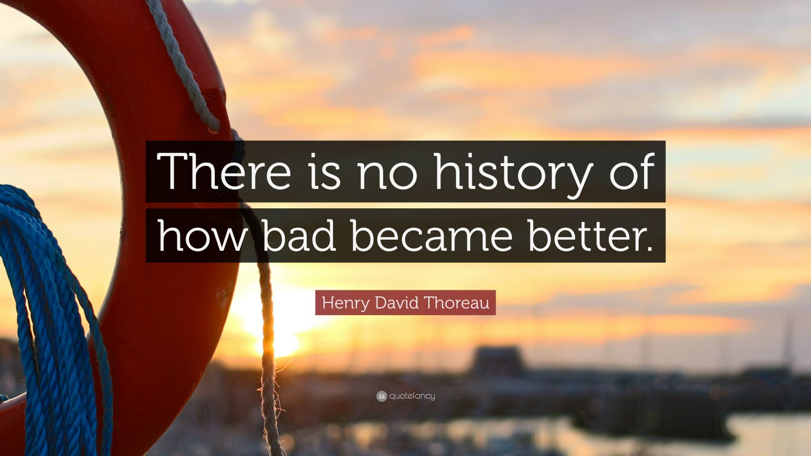 """Henry David Thoreau Quote: """"There is no history of how bad became better."""""""
