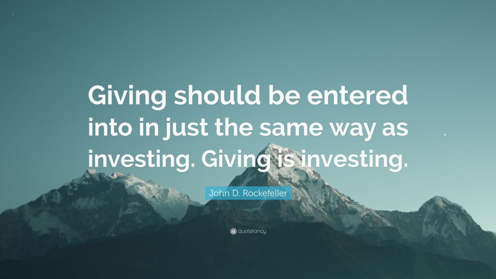 """John D. Rockefeller Quote: """"Giving should be entered into in just the same way as investing. Giving is investing."""""""