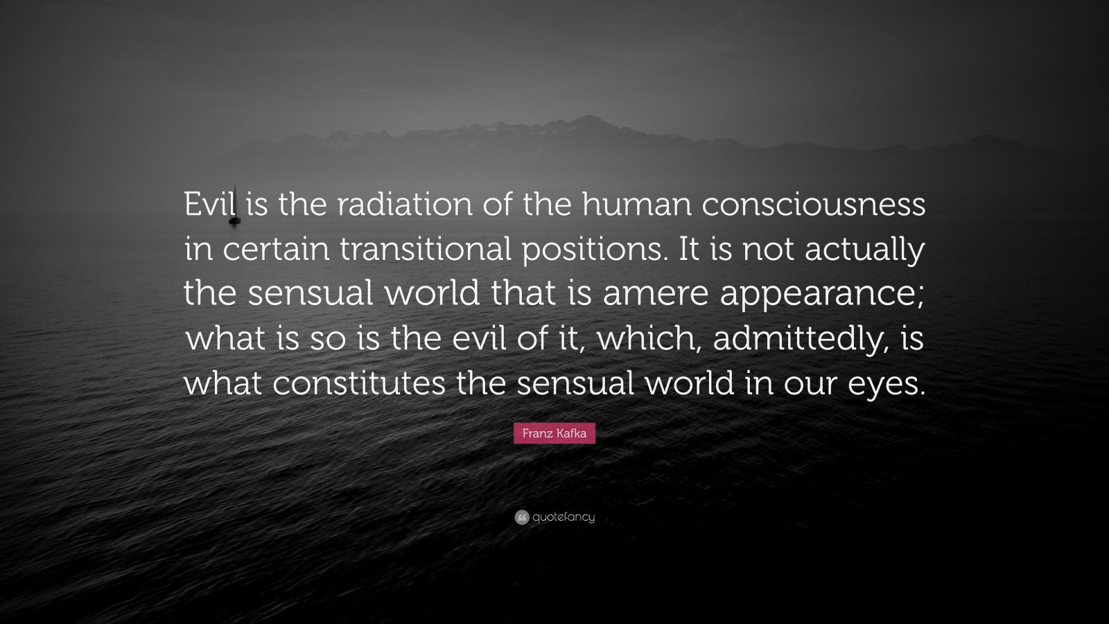 "Franz Kafka Quote: ""Evil is the radiation of the human consciousness in certain transitional positions. It is not actually the sensual world that is amere appearance; what is so is the evil of it, which, admittedly, is what constitutes the sensual world in our eyes."""