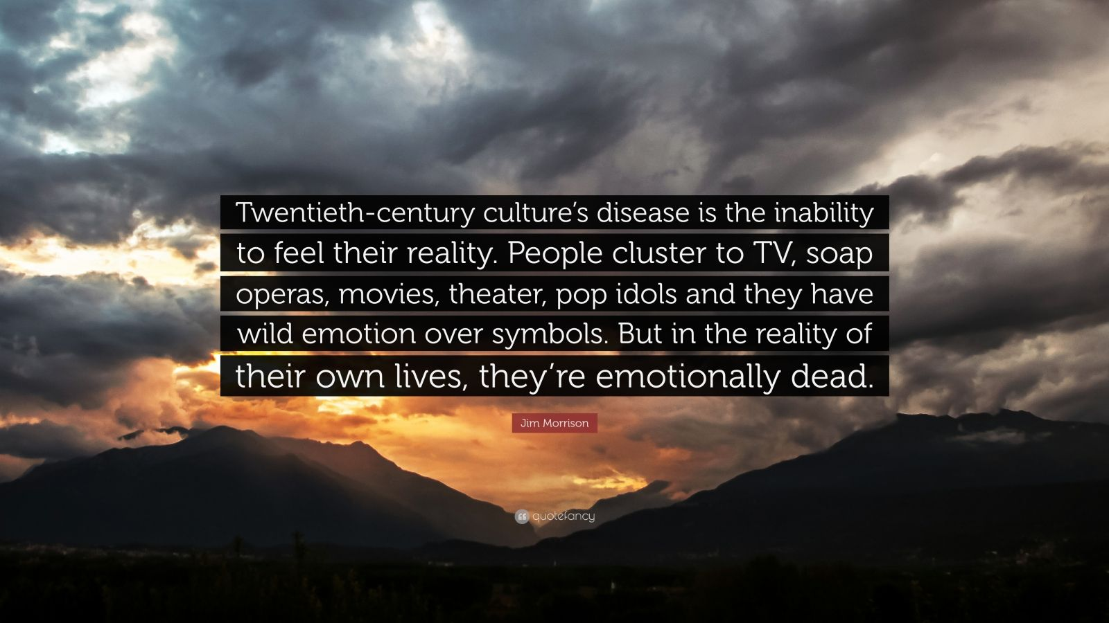 """Jim Morrison Quote: """"Twentieth-century culture's disease is the inability to feel their reality. People cluster to TV, soap operas, movies, theater, pop idols and they have wild emotion over symbols. But in the reality of their own lives, they're emotionally dead."""""""