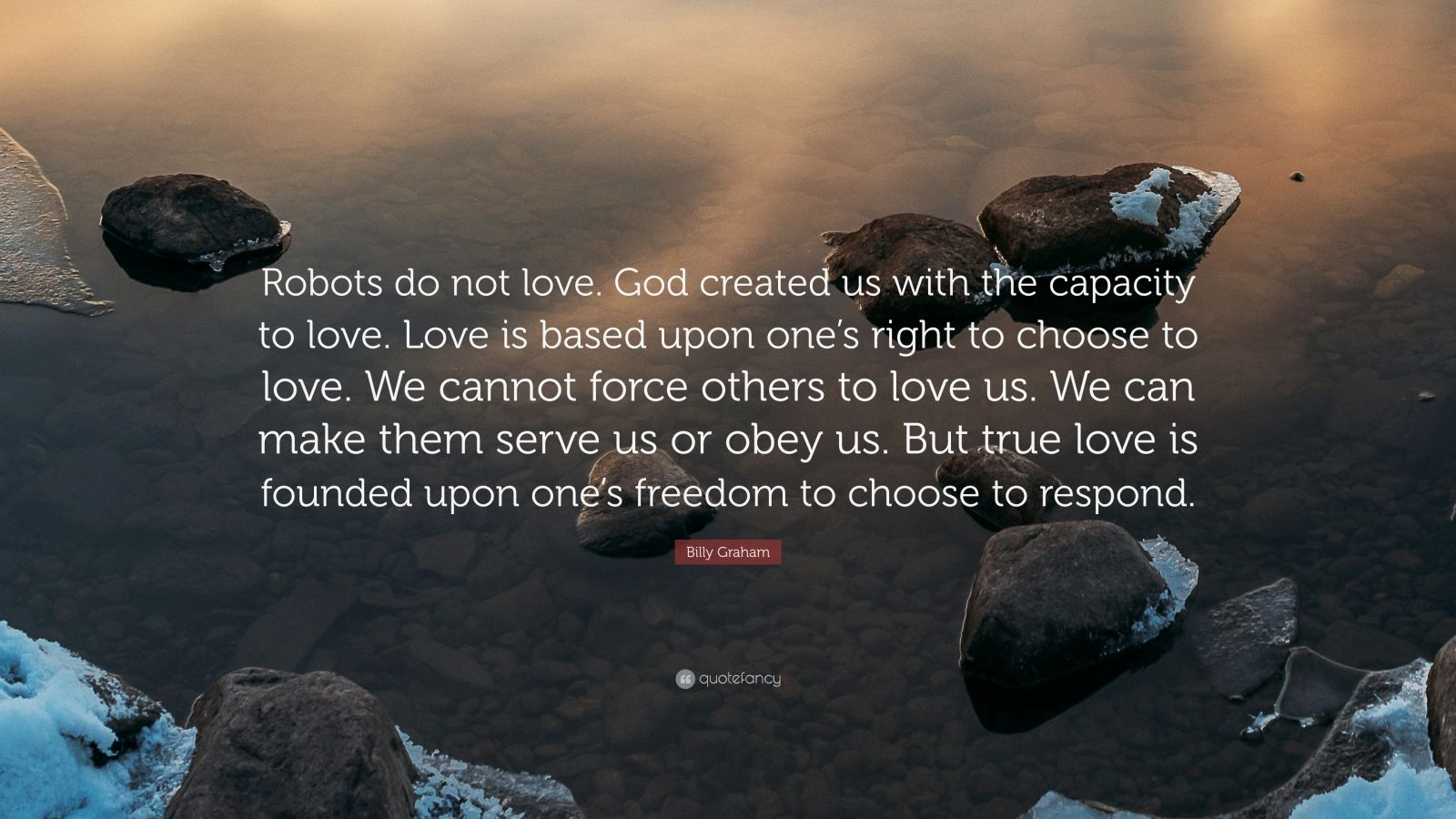 "Billy Graham Quote: ""Robots do not love. God created us with the capacity to love. Love is based upon one's right to choose to love. We cannot force others to love us. We can make them serve us or obey us. But true love is founded upon one's freedom to choose to respond."""