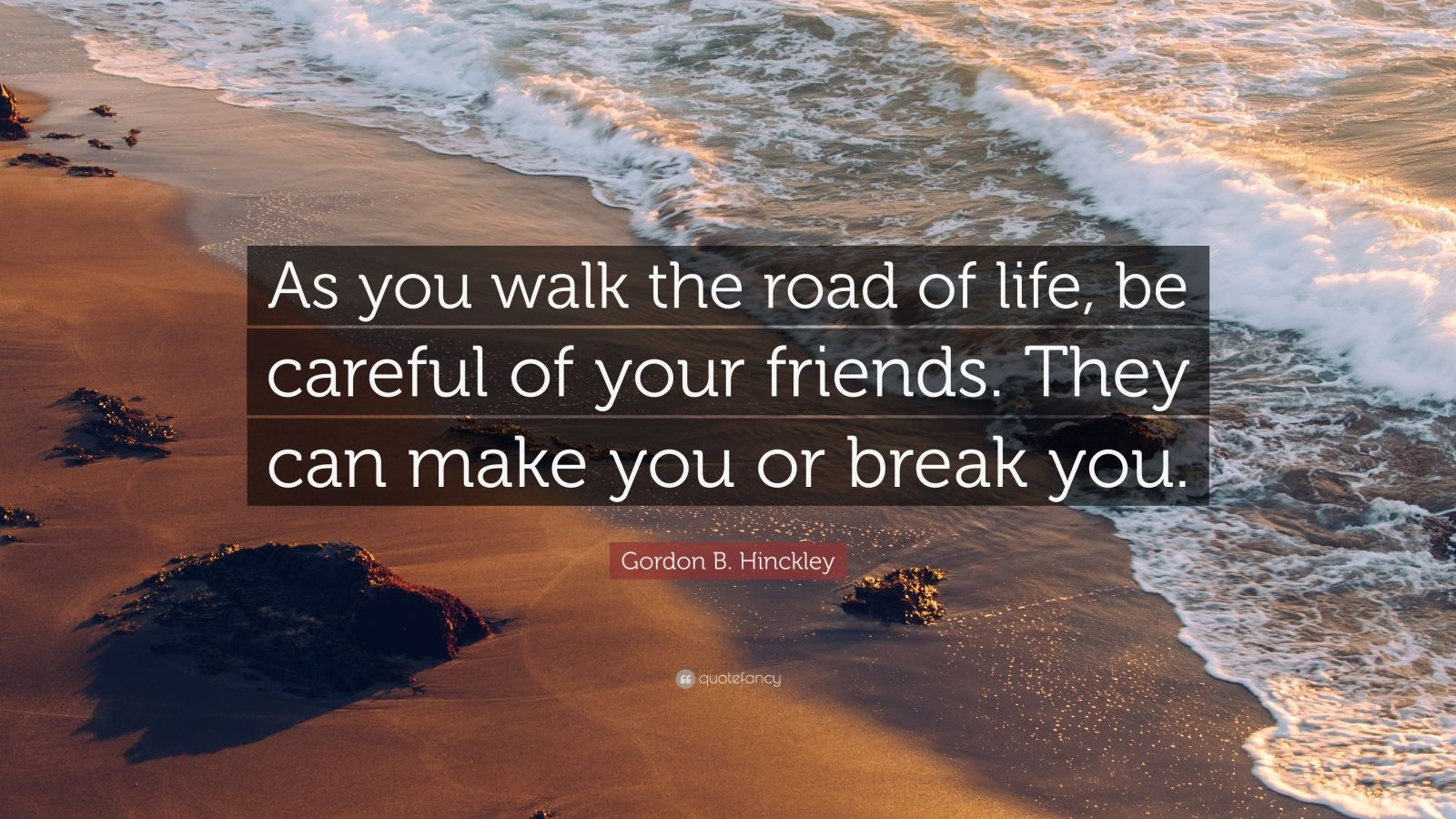 "Gordon B. Hinckley Quote: ""As you walk the road of life, be careful of your friends. They can make you or break you."""