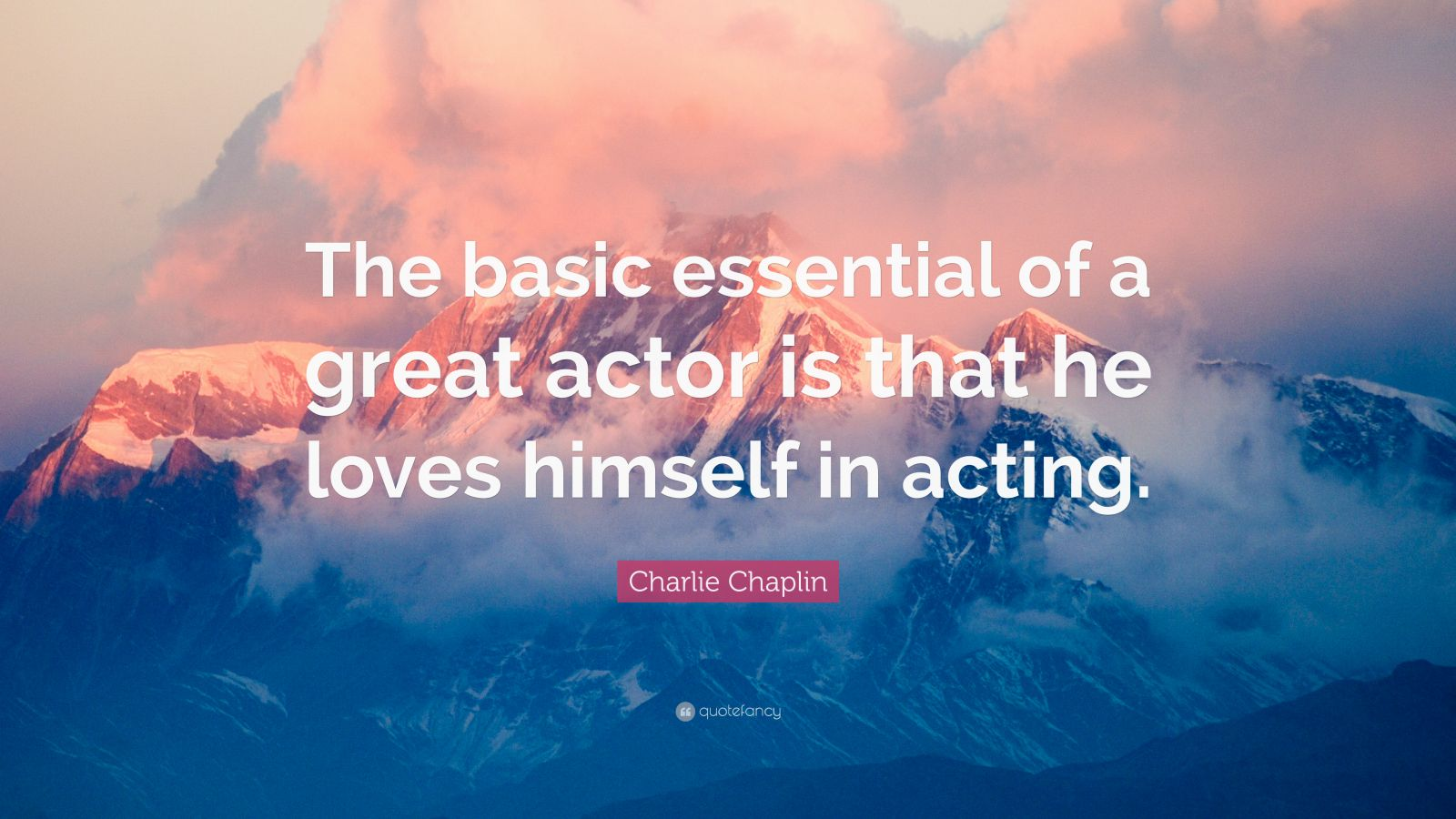 """Charlie Chaplin Quote: """"The basic essential of a great actor is that he loves himself in acting."""""""