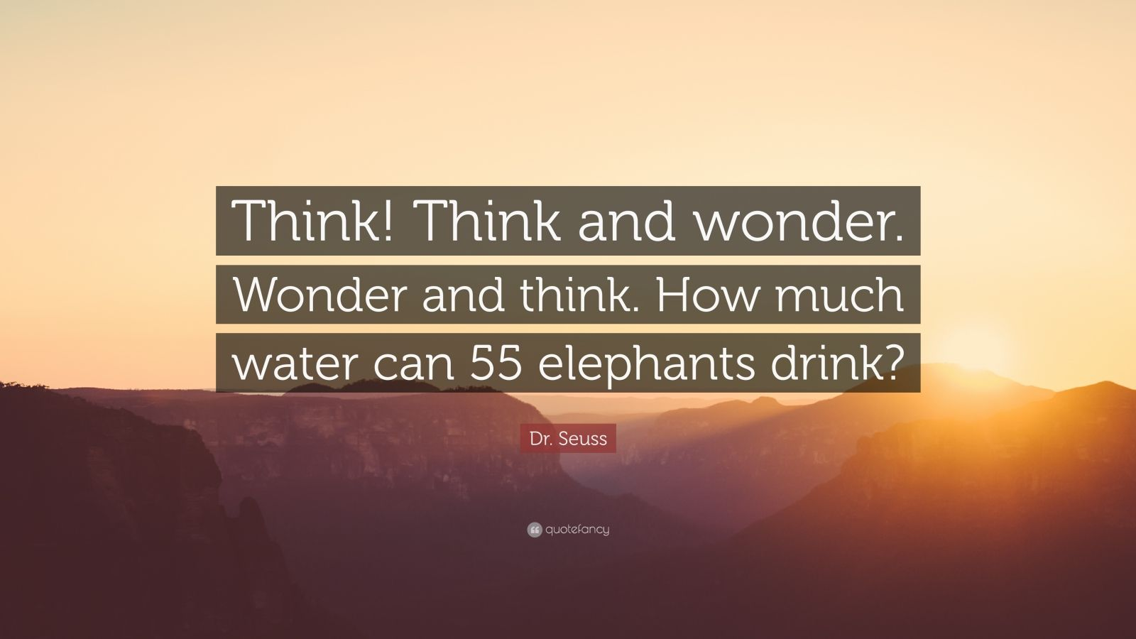 """Dr. Seuss Quote: """"Think! Think and wonder. Wonder and think. How much water can 55 elephants drink?"""""""