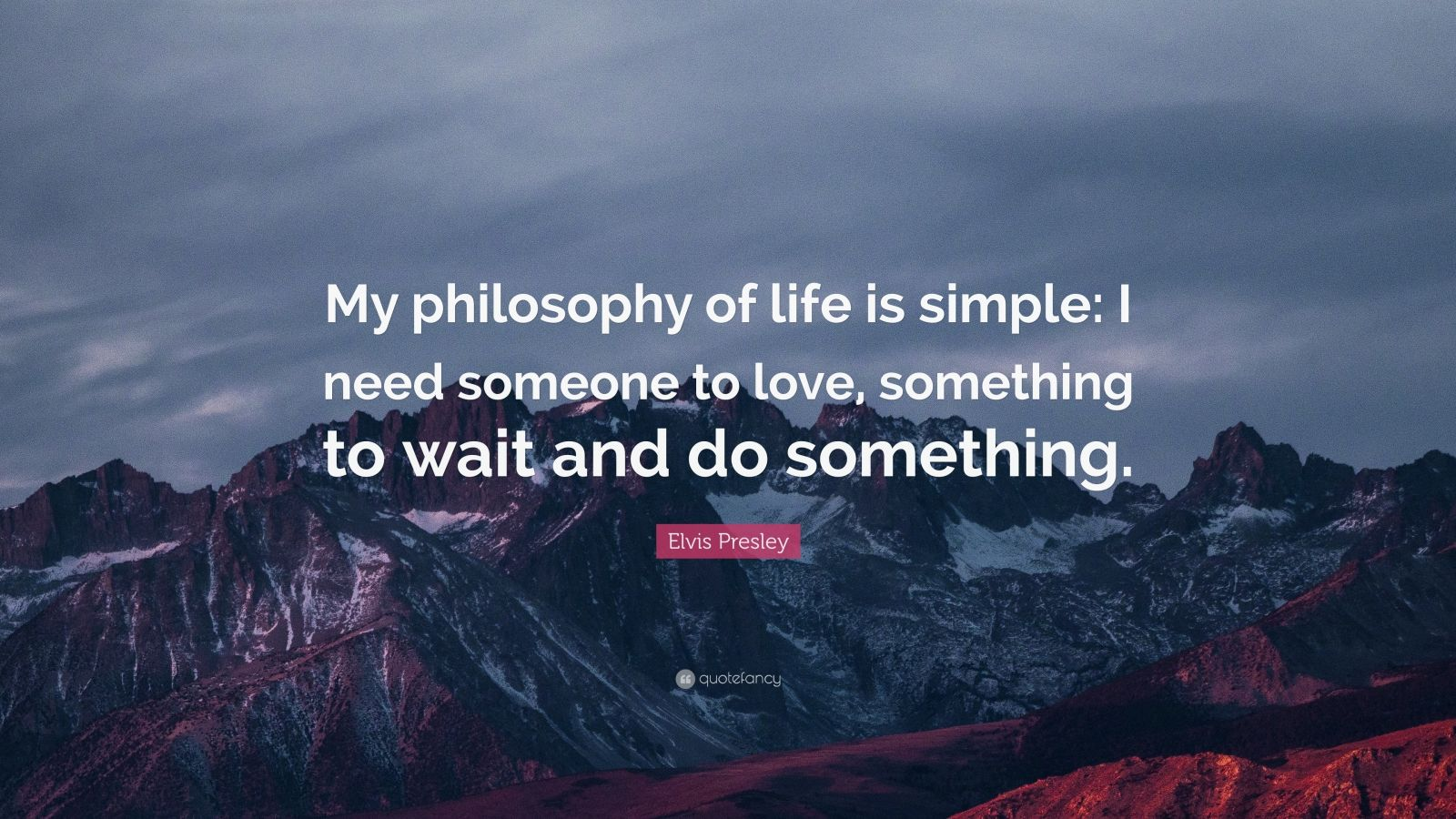 "Elvis Presley Quote: ""My philosophy of life is simple: I need someone to love, something to wait and do something."""