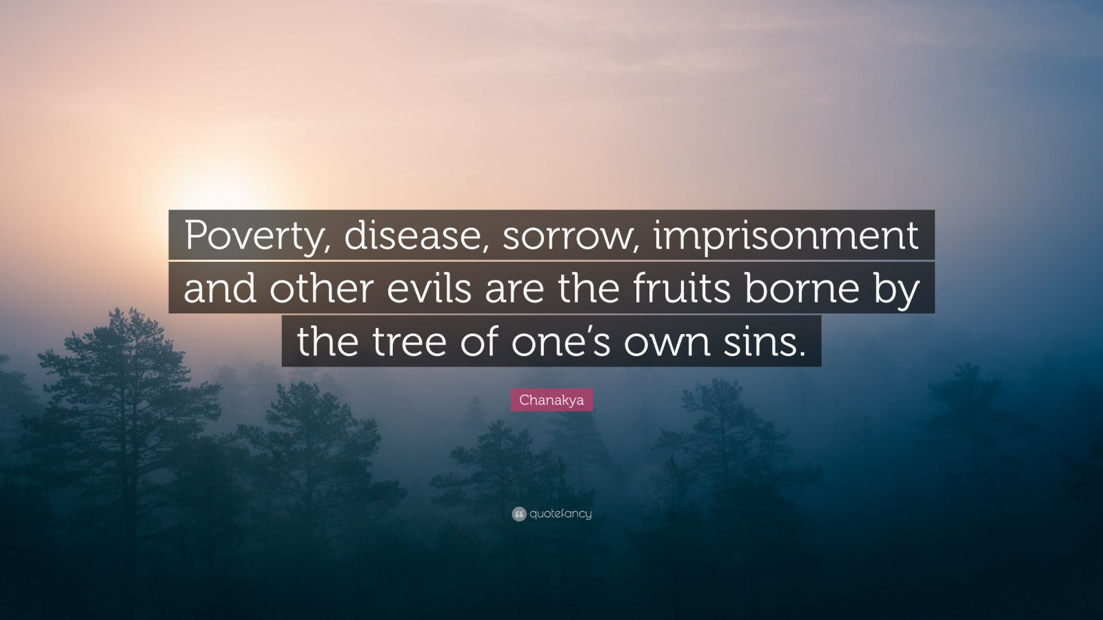 "Chanakya Quote: ""Poverty, disease, sorrow, imprisonment and other evils are the fruits borne by the tree of one's own sins."""